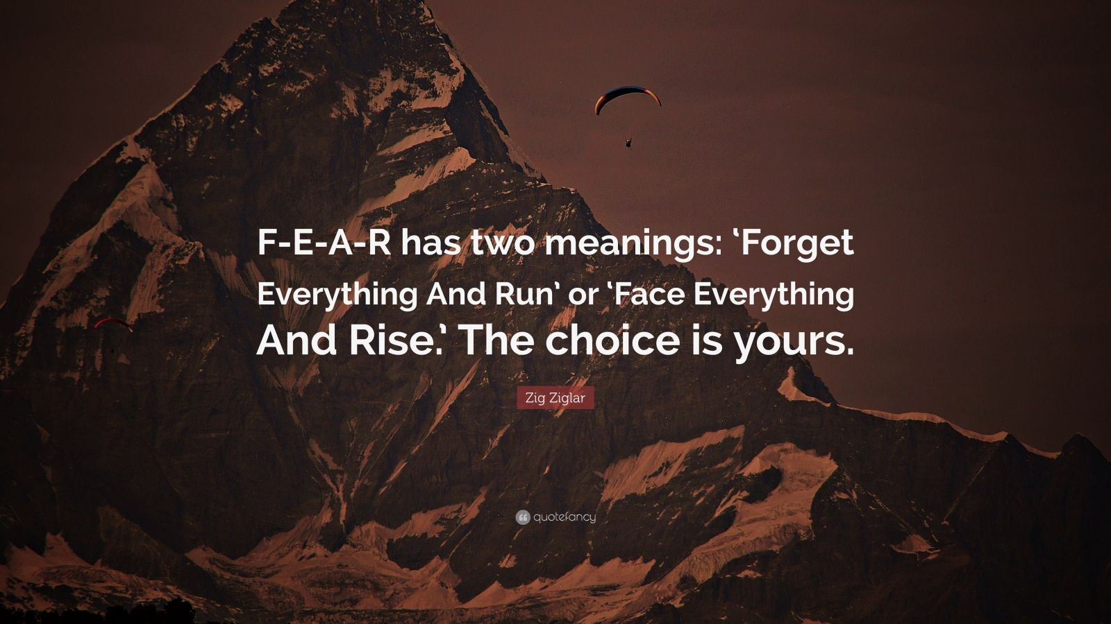 "Fear Quotes: ""F-E-A-R has two meanings: 'Forget Everything And Run' or 'Face Everything And Rise.' The choice is yours."" — Zig Ziglar"
