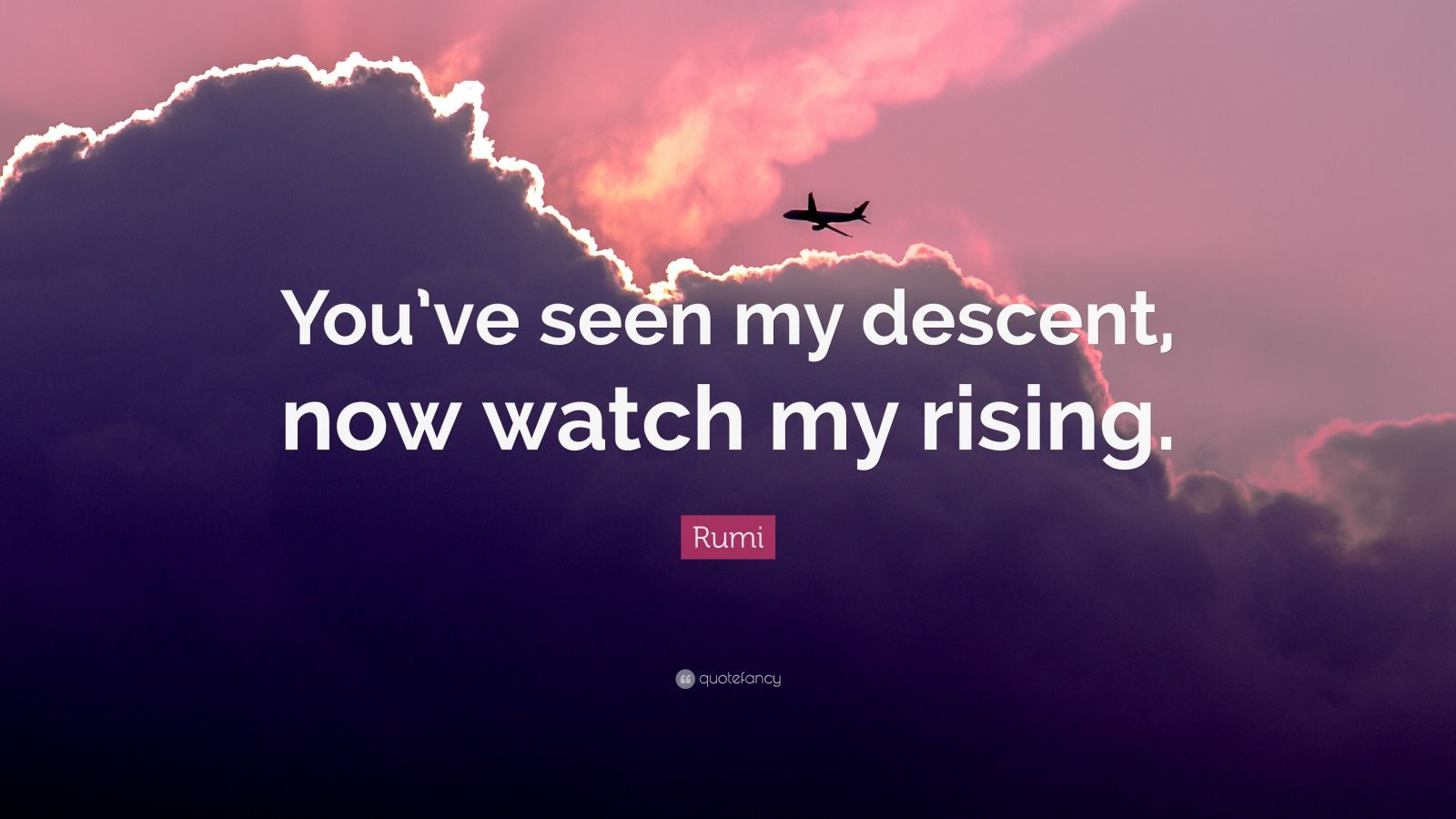 "Rumi Quote: ""You've seen my descent, now watch my rising."""