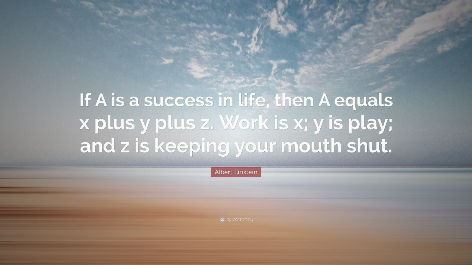 "Albert Einstein Quote: ""If A is a success in life, then A equals x plus y plus z. Work is x; y is play; and z is keeping your mouth shut."""