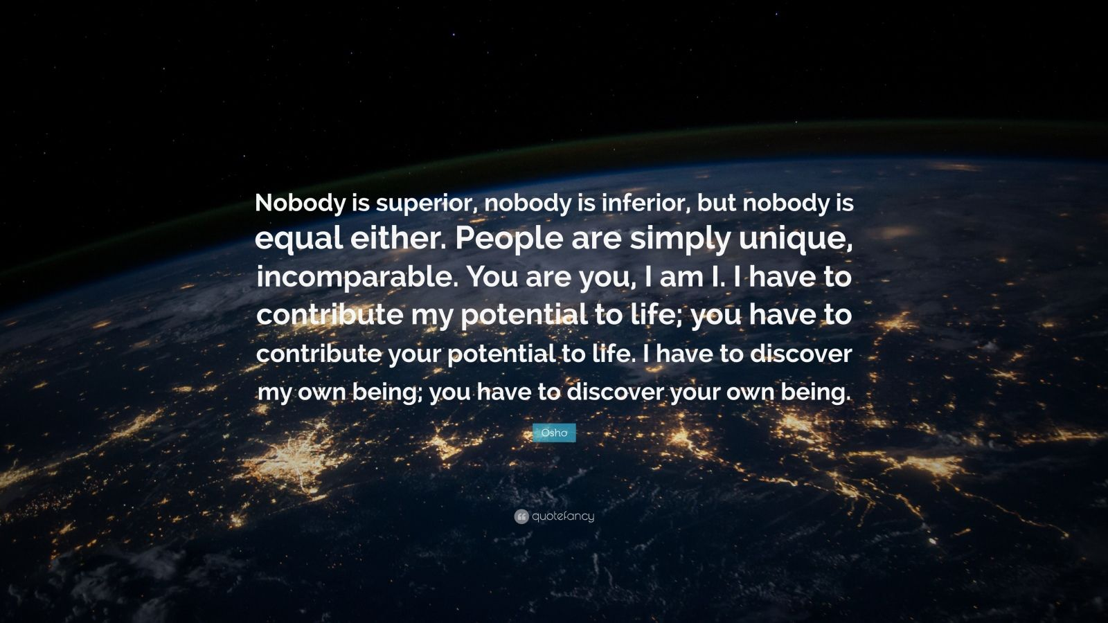 """Osho Quote: """"Nobody is superior, nobody is inferior, but nobody is equal either. People are simply unique, incomparable. You are you, I am I. I have to contribute my potential to life; you have to contribute your potential to life. I have to discover my own being; you have to discover your own being."""""""