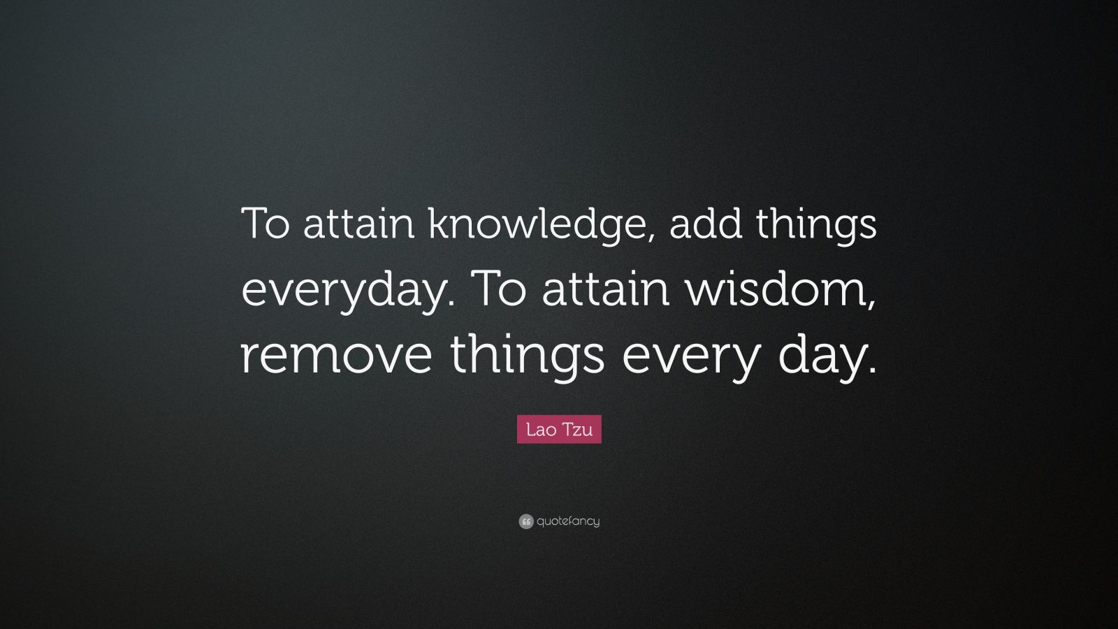 "Lao Tzu Quote: ""To attain knowledge, add things everyday. To attain wisdom, remove things every day."""