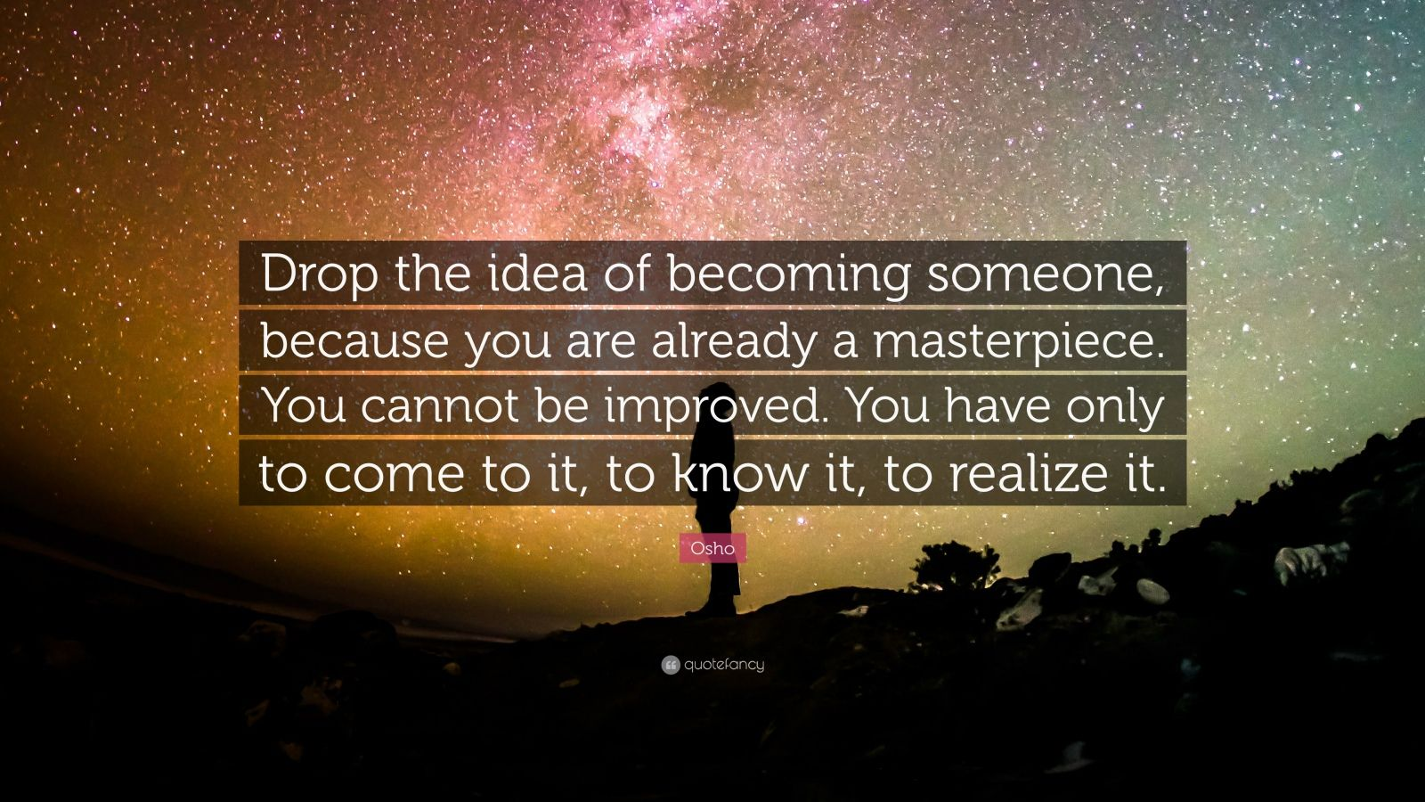 "Osho Quote: ""Drop the idea of becoming someone, because you are already a masterpiece. You cannot be improved. You have only to come to it, to know it, to realize it."""