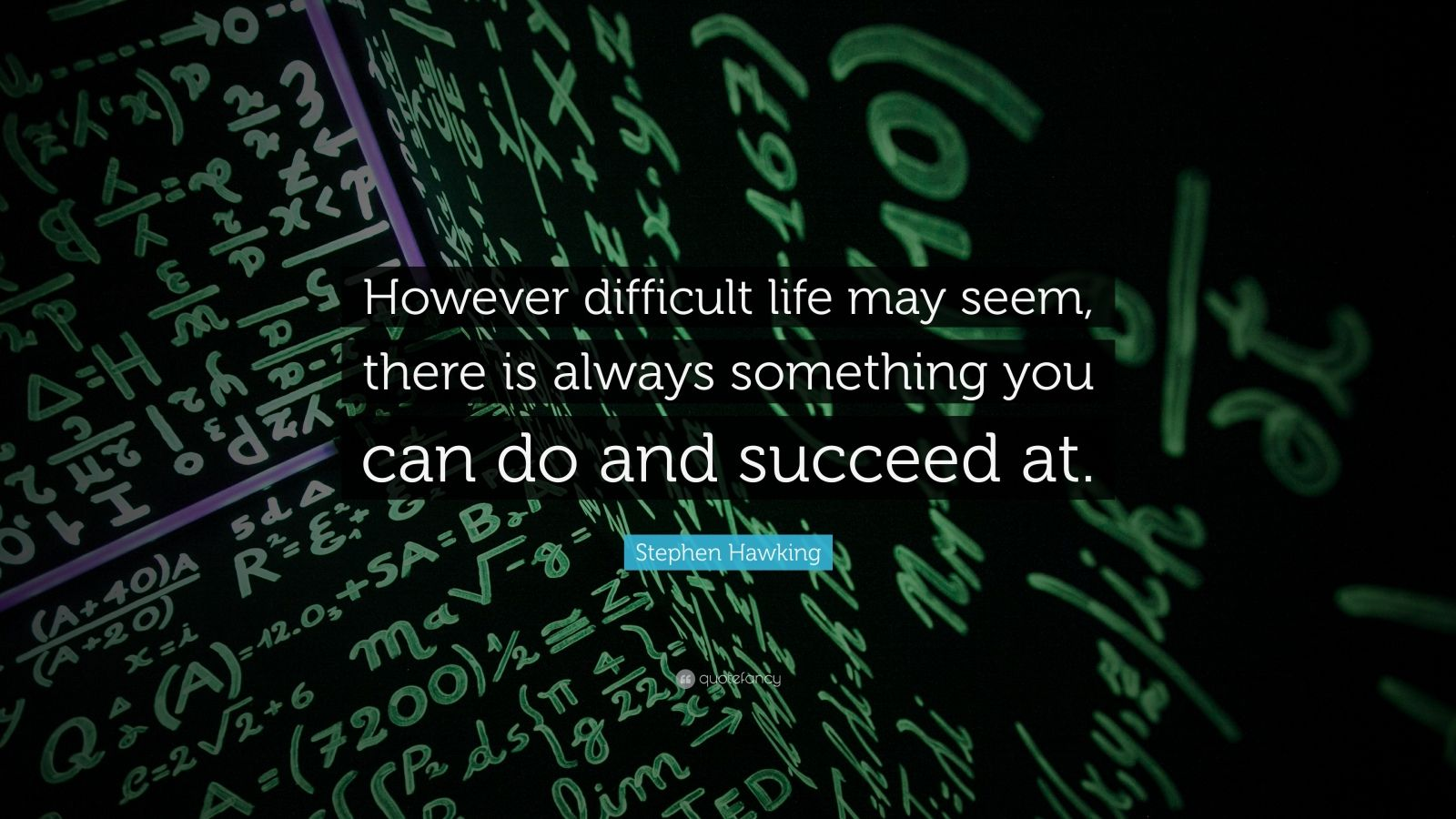 "Stephen Hawking Quote: ""However difficult life may seem, there is always something you can do and succeed at."""