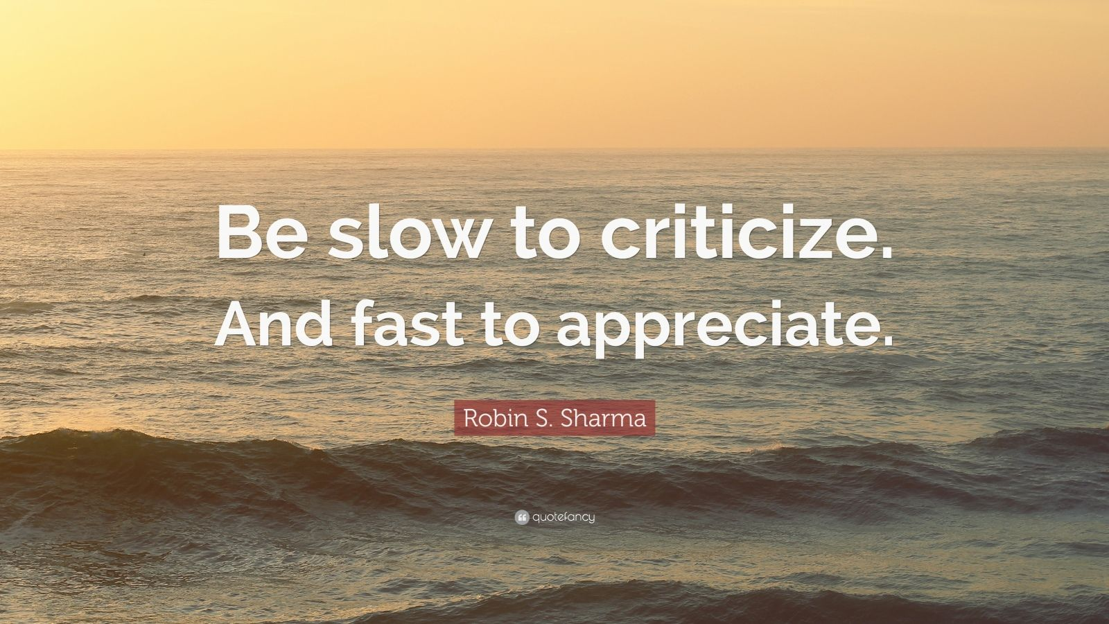 "Robin S. Sharma Quote: ""Be slow to criticize. And fast to appreciate."""