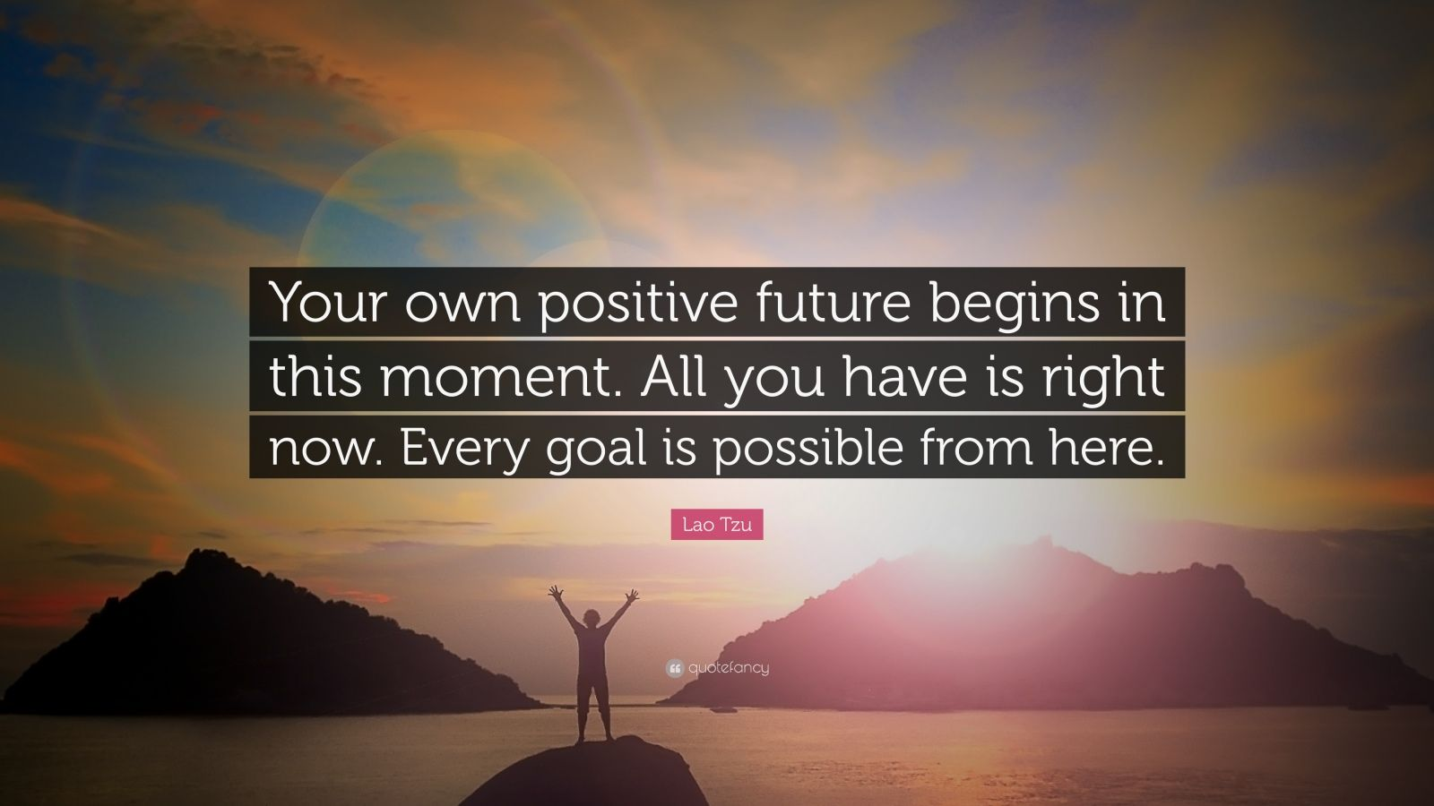 "Lao Tzu Quote: ""Your own positive future begins in this moment. All you have is right now. Every goal is possible from here."""