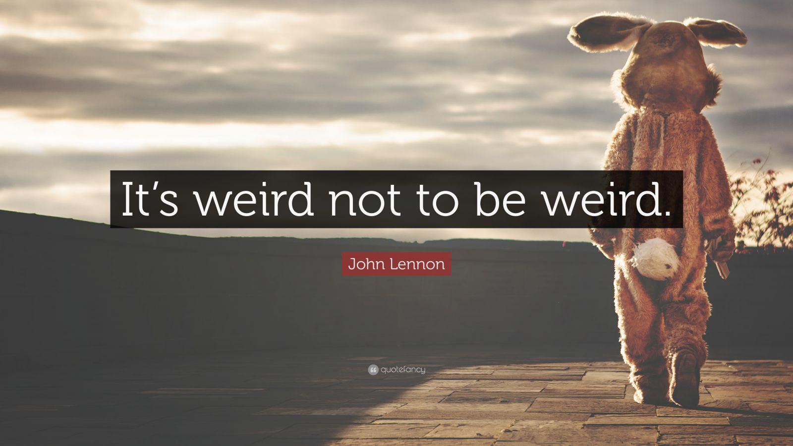 """George Bernard Shaw Quote: """"It's weird not to be weird."""""""