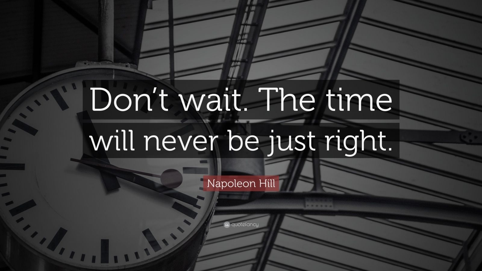 "Napoleon Hill Quote: ""Don't wait. The time will never be just right."""