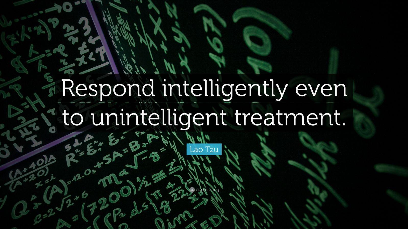 "Lao Tzu Quote: ""Respond intelligently even to unintelligent treatment."""