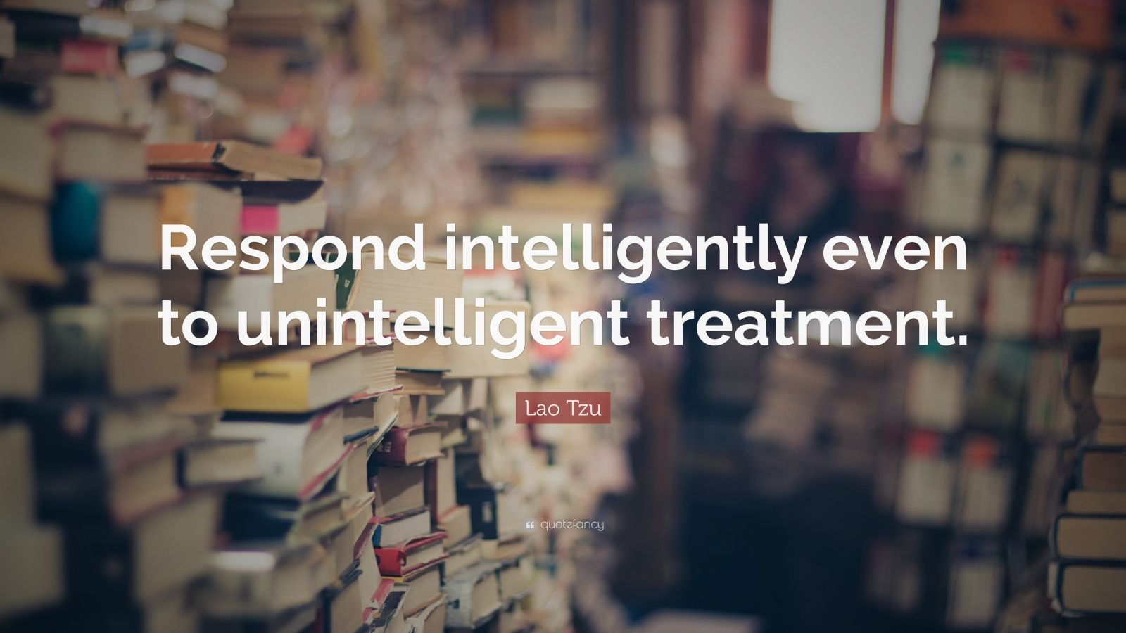 "Lao Tzu Quote: ""Respond intelligently even to unintelligent treatment."""