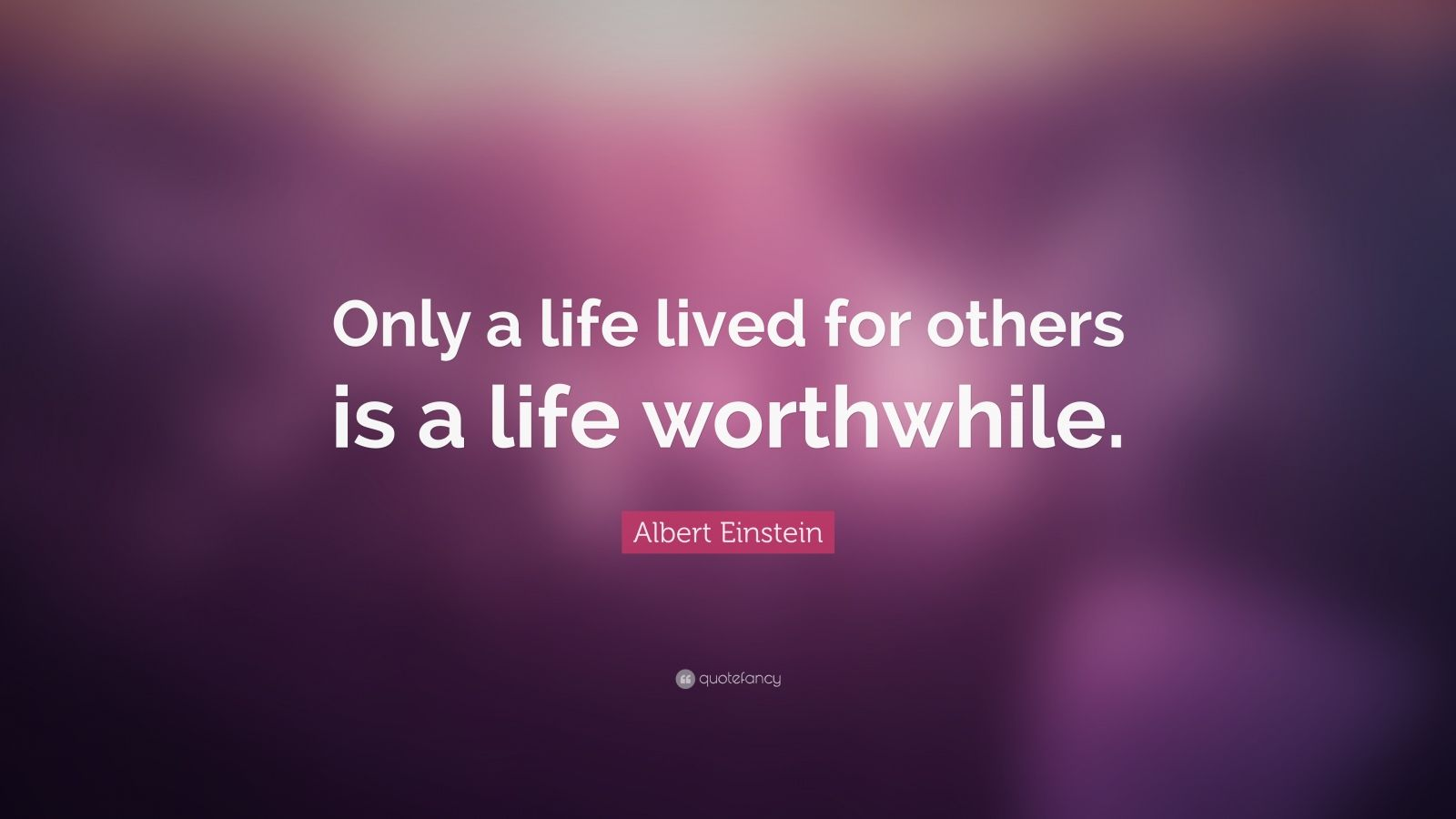"""Albert Einstein Quote: """"Only a life lived for others is a ..."""
