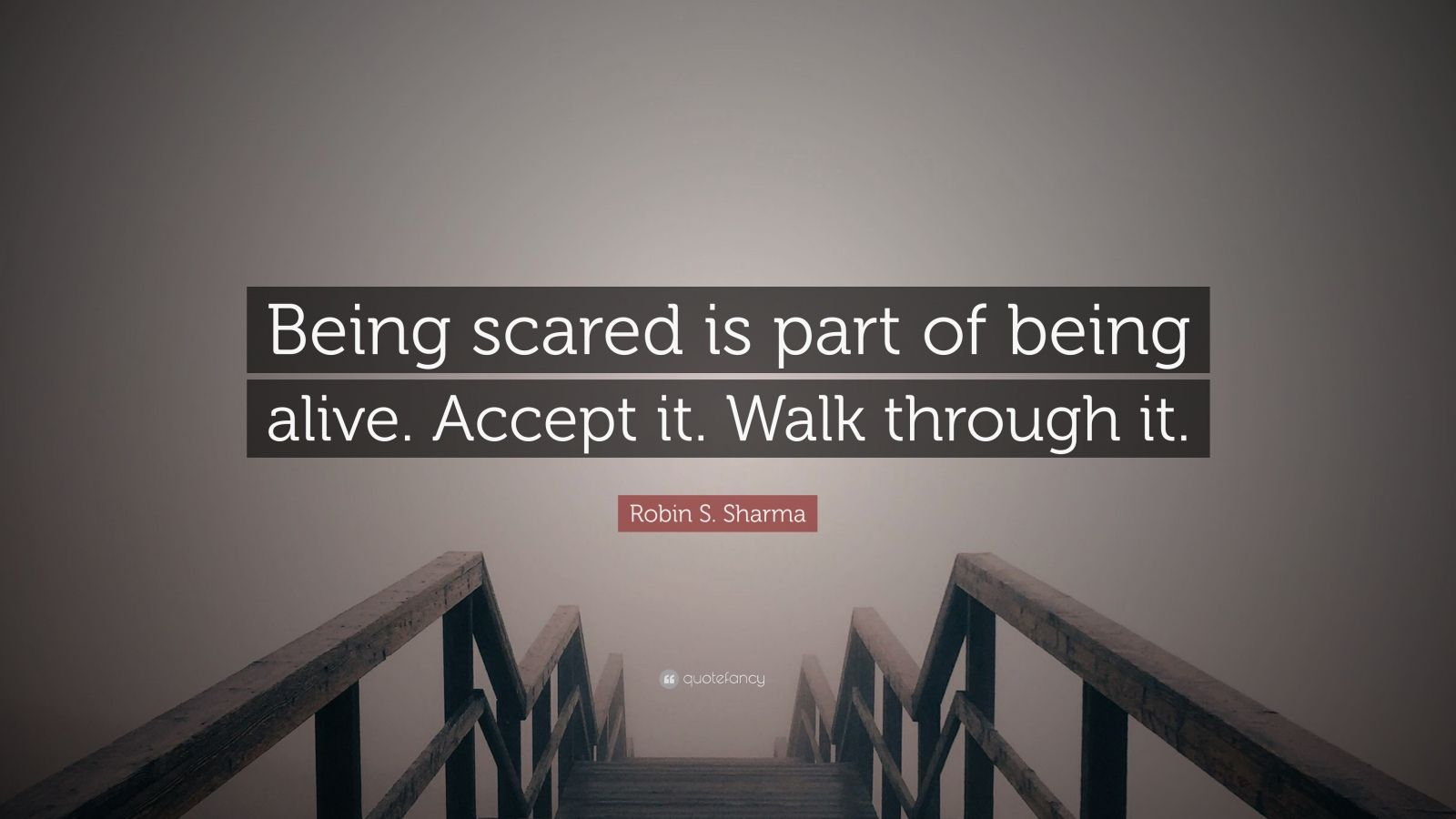 "Robin S. Sharma Quote: ""Being scared is part of being alive. Accept it. Walk through it."""