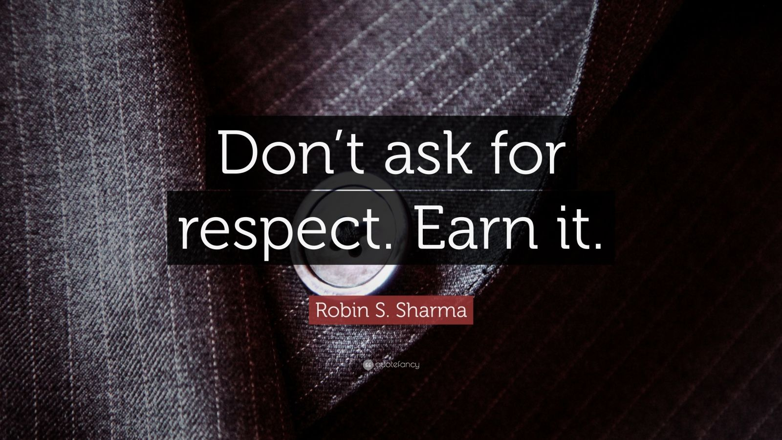 "Robin S. Sharma Quote: ""Don't ask for respect. Earn it."""