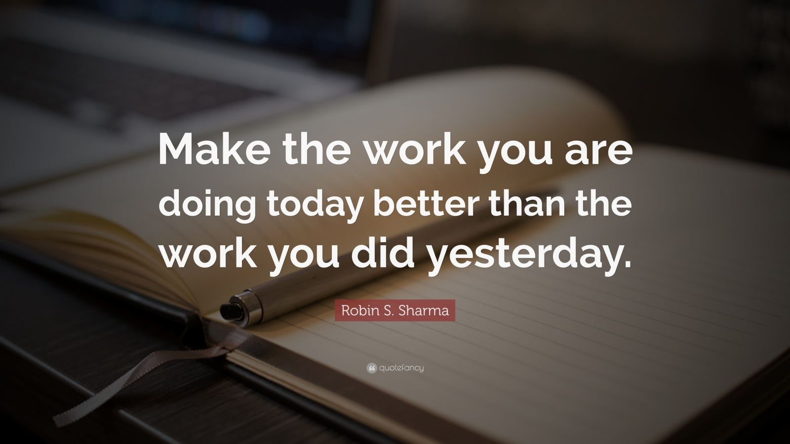 "Robin S. Sharma Quote: ""Make the work you are doing today better than the work you did yesterday."""
