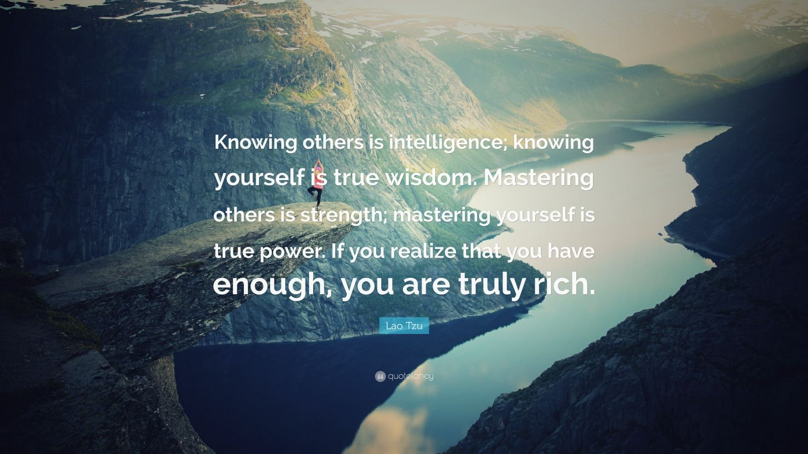 "Lao Tzu Quote: ""Knowing others is intelligence; knowing yourself is true wisdom. Mastering others is strength; mastering yourself is true power. If you realize that you have enough, you are truly rich."""