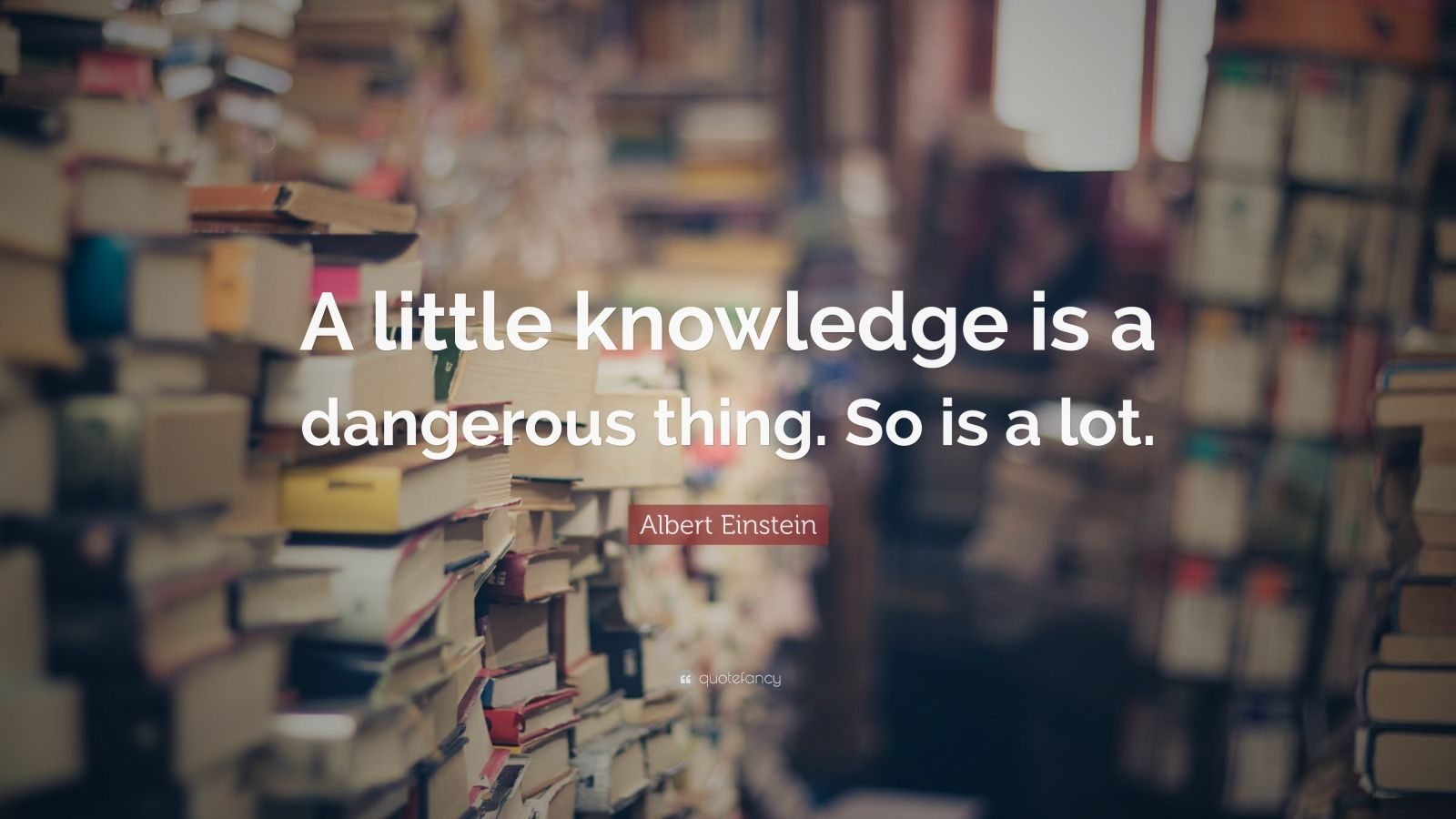 "Albert Einstein Quote: ""A little knowledge is a dangerous thing. So is a lot."""