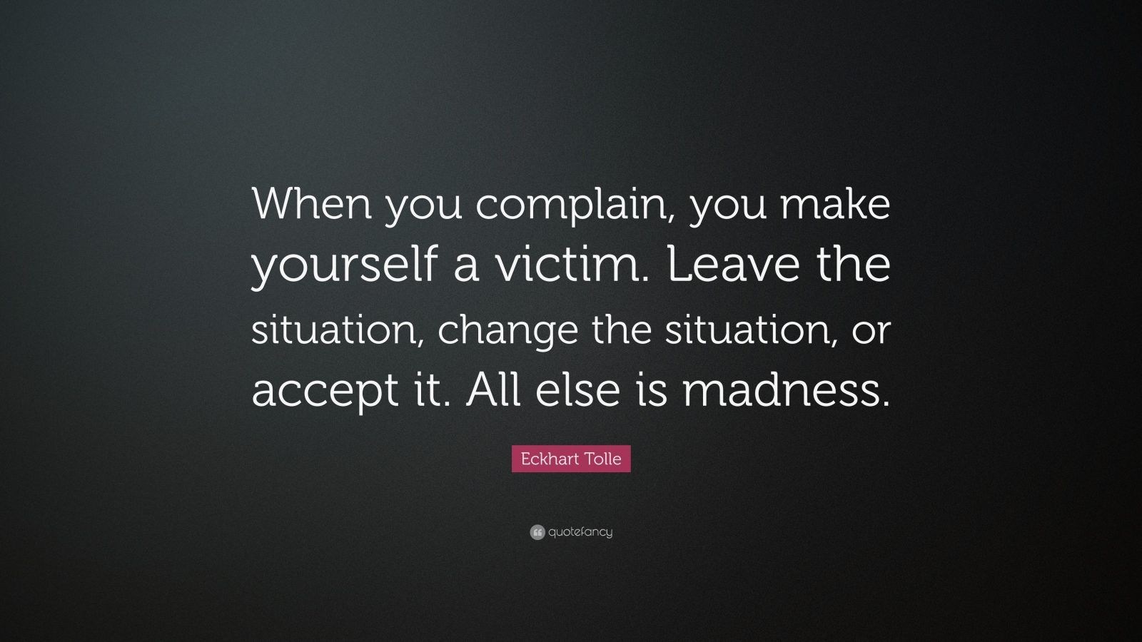 """Eckhart Tolle Quote: """"When you complain, you make yourself a victim. Leave the situation, change the situation, or accept it. All else is madness."""""""