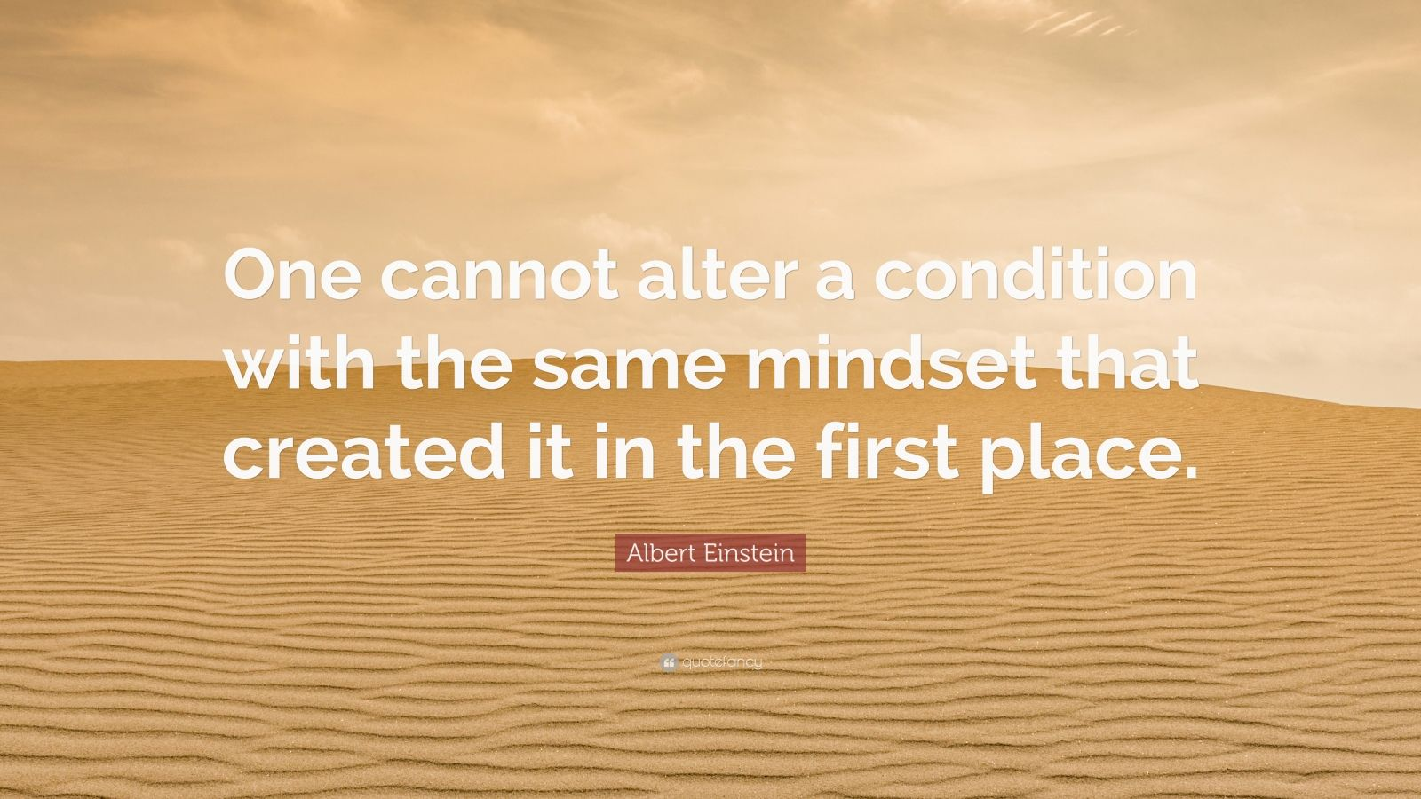 "Albert Einstein Quote: ""One cannot alter a condition with the same mindset that created it in the first place."""
