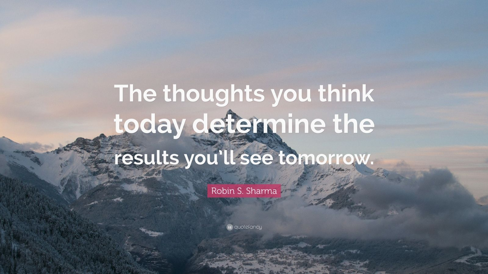 "Robin S. Sharma Quote: ""The thoughts you think today determine the results you'll see tomorrow."""