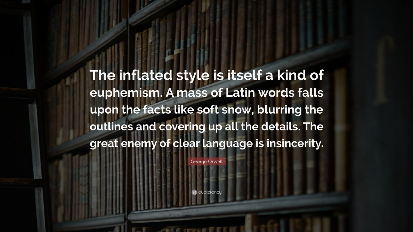 """George Orwell Quote: """"The inflated style is itself a kind of euphemism. A mass of Latin words falls upon the facts like soft snow, blurring the outlines and covering up all the details. The great enemy of clear language is insincerity."""""""