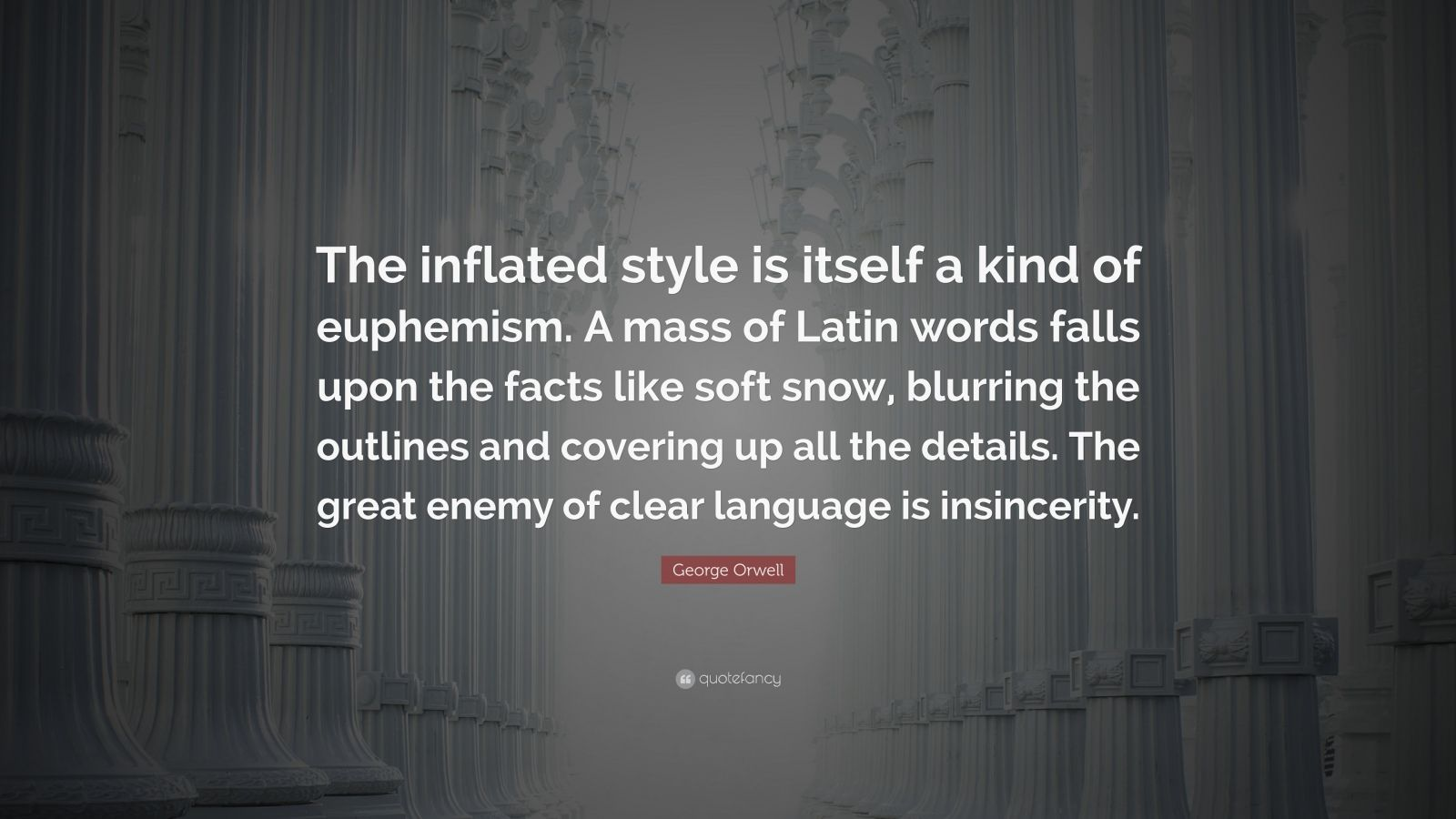 "George Orwell Quote: ""The inflated style is itself a kind of euphemism. A mass of Latin words falls upon the facts like soft snow, blurring the outlines and covering up all the details. The great enemy of clear language is insincerity."""
