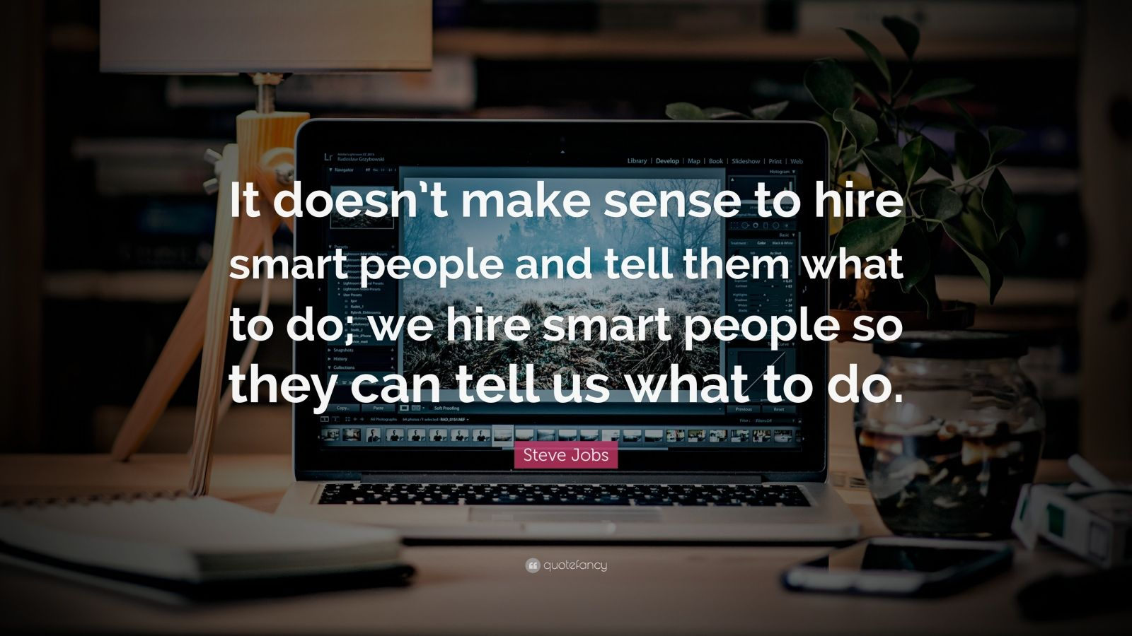 "Steve Jobs Quote: ""It doesn't make sense to hire smart people and tell them what to do; we hire smart people so they can tell us what to do."""