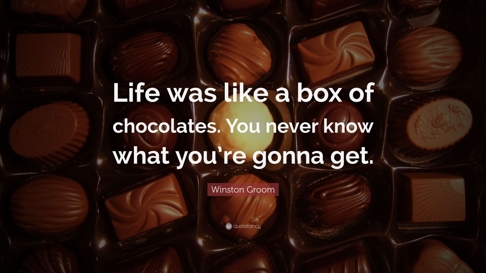 "Winston Groom Quote: ""Life was like a box of chocolates. You never know what you're gonna get."""