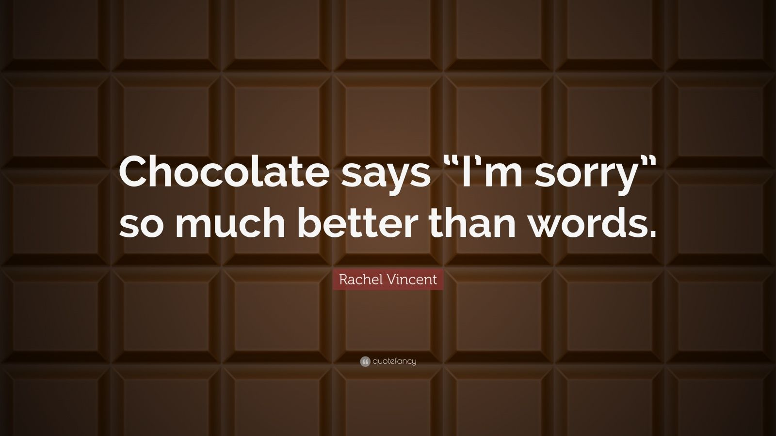 "Rachel Vincent Quote: ""Chocolate says ""I'm sorry"" so much better than words."""