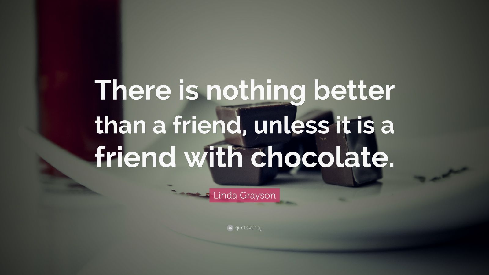 "Linda Grayson Quote: ""There is nothing better than a friend, unless it is a friend with chocolate."""