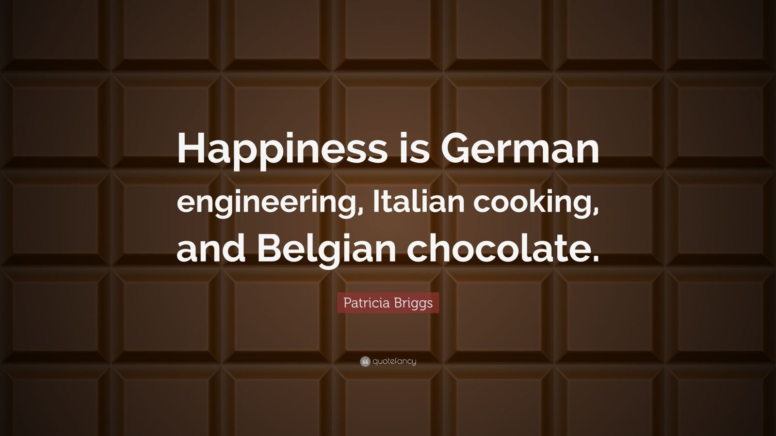 "Patricia Briggs Quote: ""Happiness is German engineering, Italian cooking, and Belgian chocolate."""