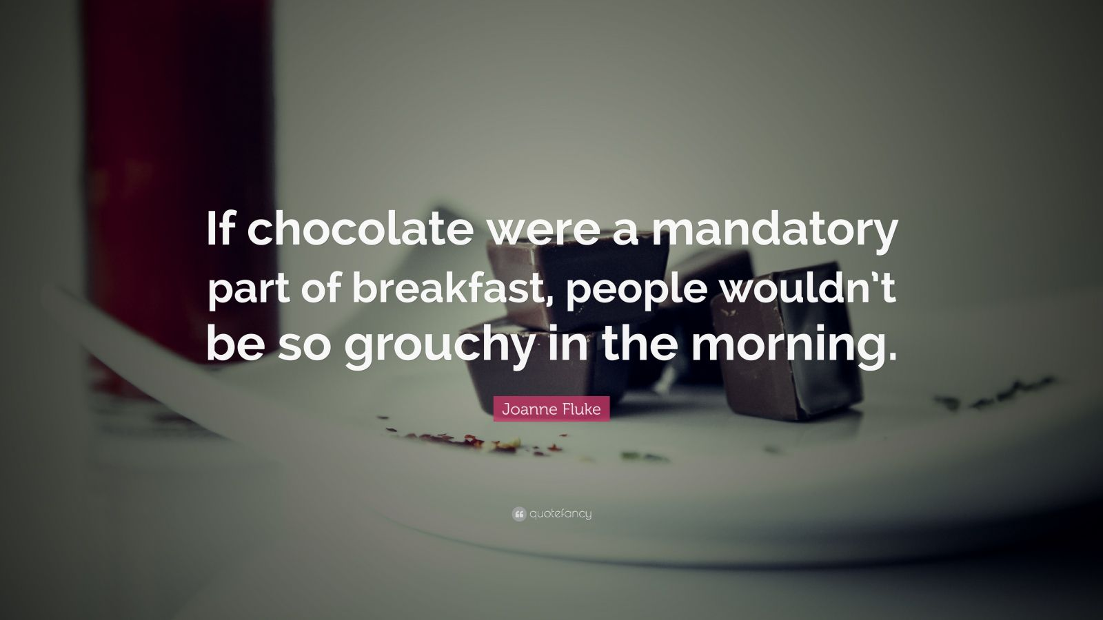 "Joanne Fluke Quote: ""If chocolate were a mandatory part of breakfast, people wouldn't be so grouchy in the morning."""