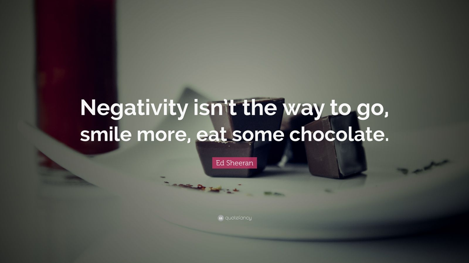 """Ed Sheeran Quote: """"Negativity isn't the way to go, smile more, eat some chocolate."""""""