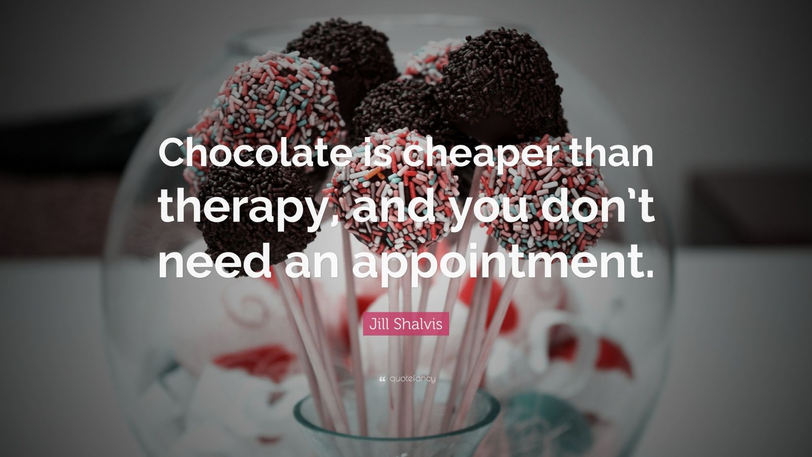 """Jill Shalvis Quote: """"Chocolate is cheaper than therapy, and you don't need an appointment."""""""