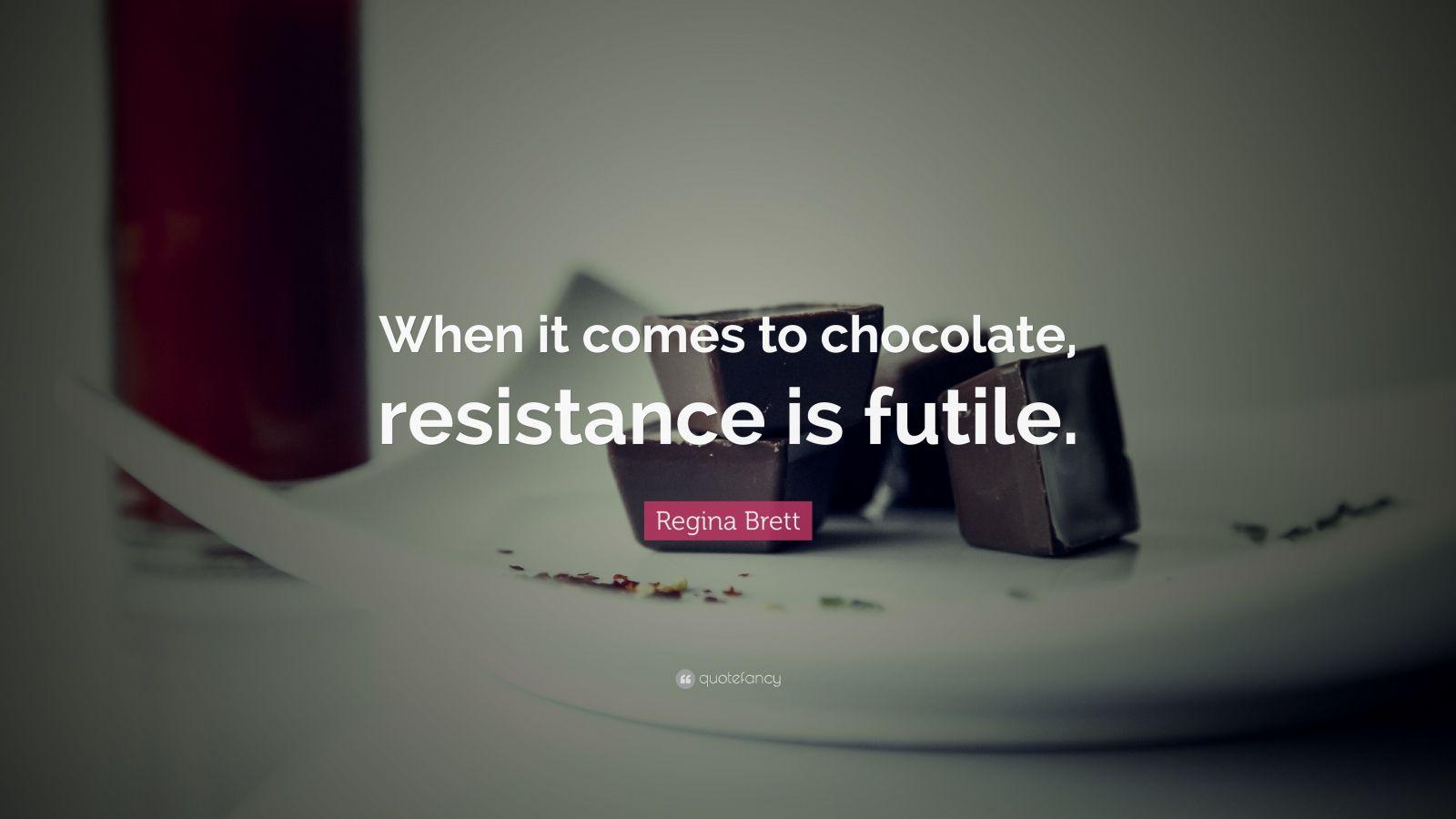 """Regina Brett Quote: """"When it comes to chocolate, resistance is futile."""""""