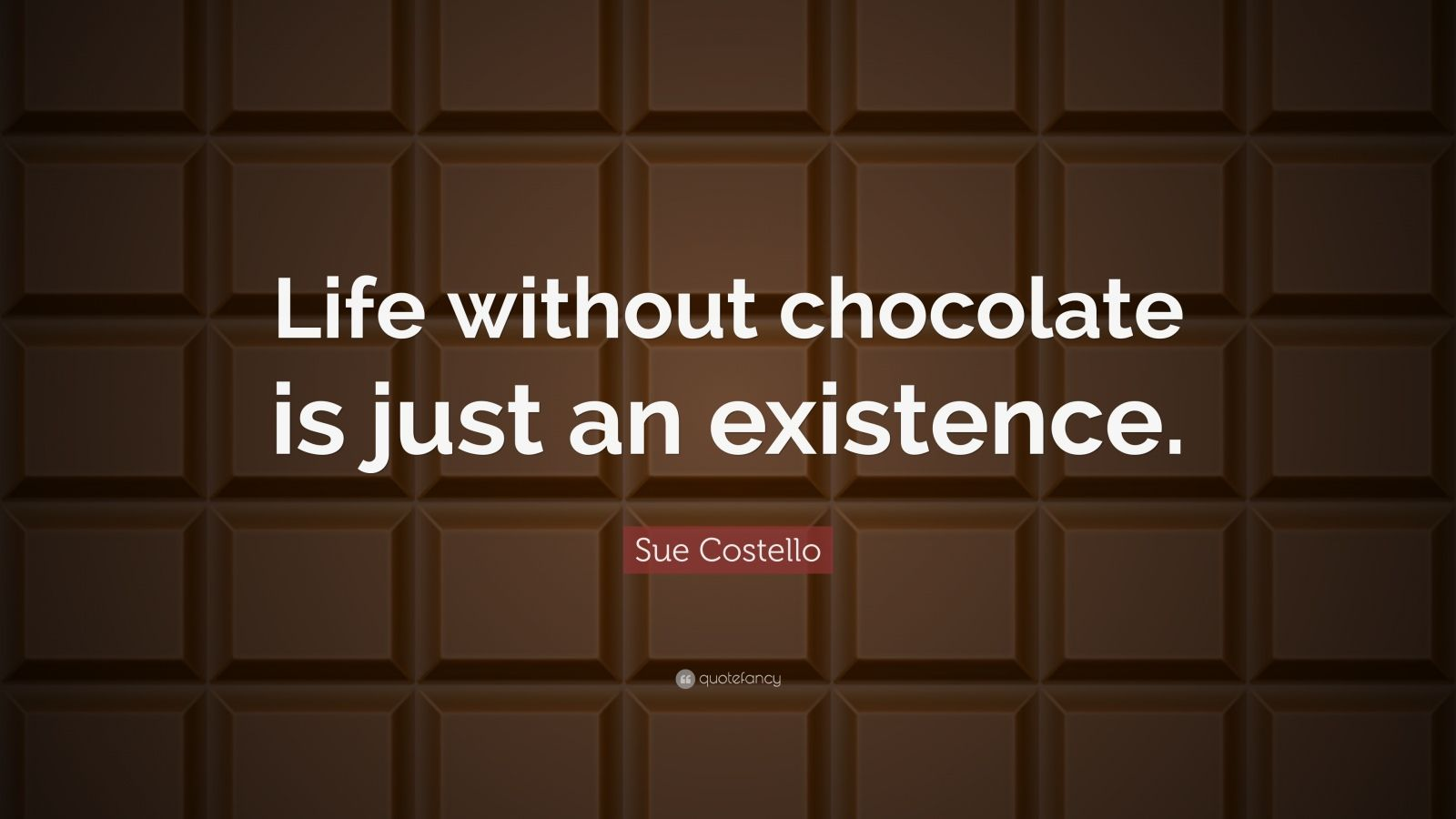 "Sue Costello Quote: ""Life without chocolate is just an existence."""
