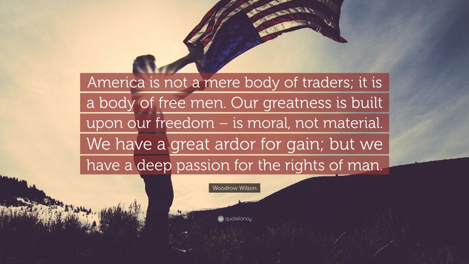"""Woodrow Wilson Quote: """"America is not a mere body of traders; it is a body of free men. Our greatness is built upon our freedom – is moral, not material. We have a great ardor for gain; but we have a deep passion for the rights of man."""""""