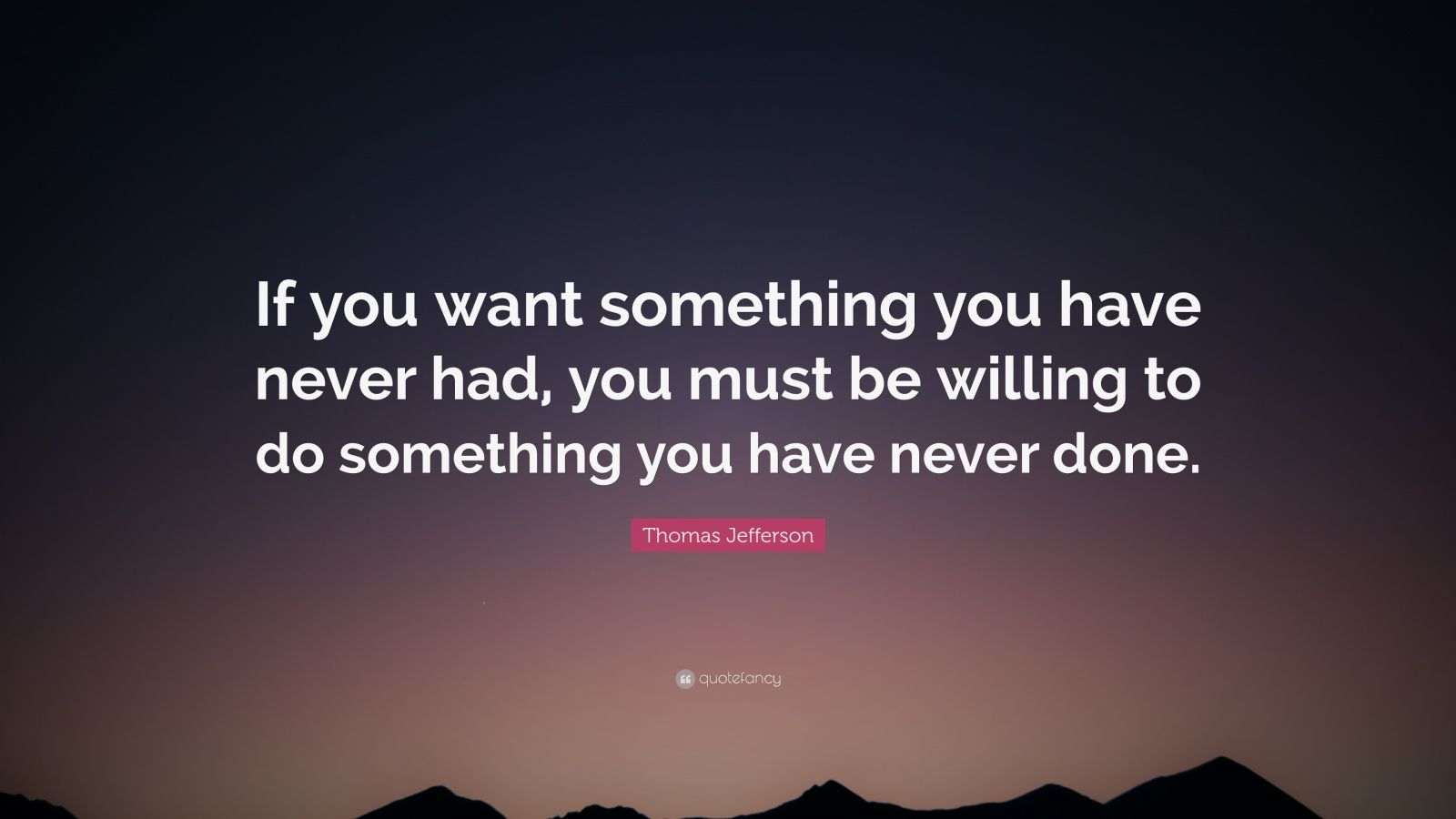 """Thomas Jefferson Quote: """"If you want something you have never had, you must be willing to do ..."""
