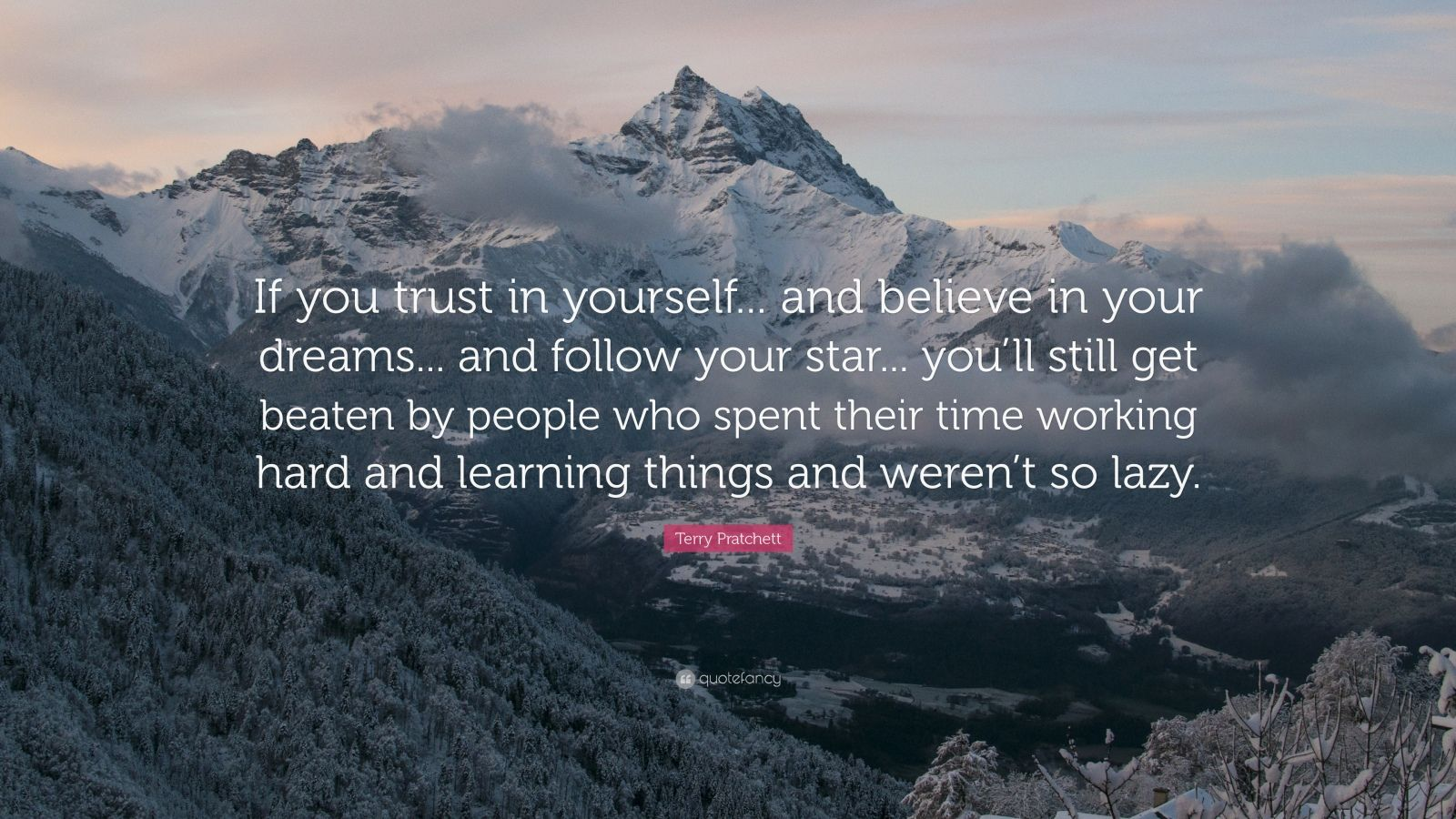 "Terry Pratchett Quote: ""If you trust in yourself... and believe in your dreams... and follow your star... you'll still get beaten by people who spent their time working hard and learning things and weren't so lazy."""