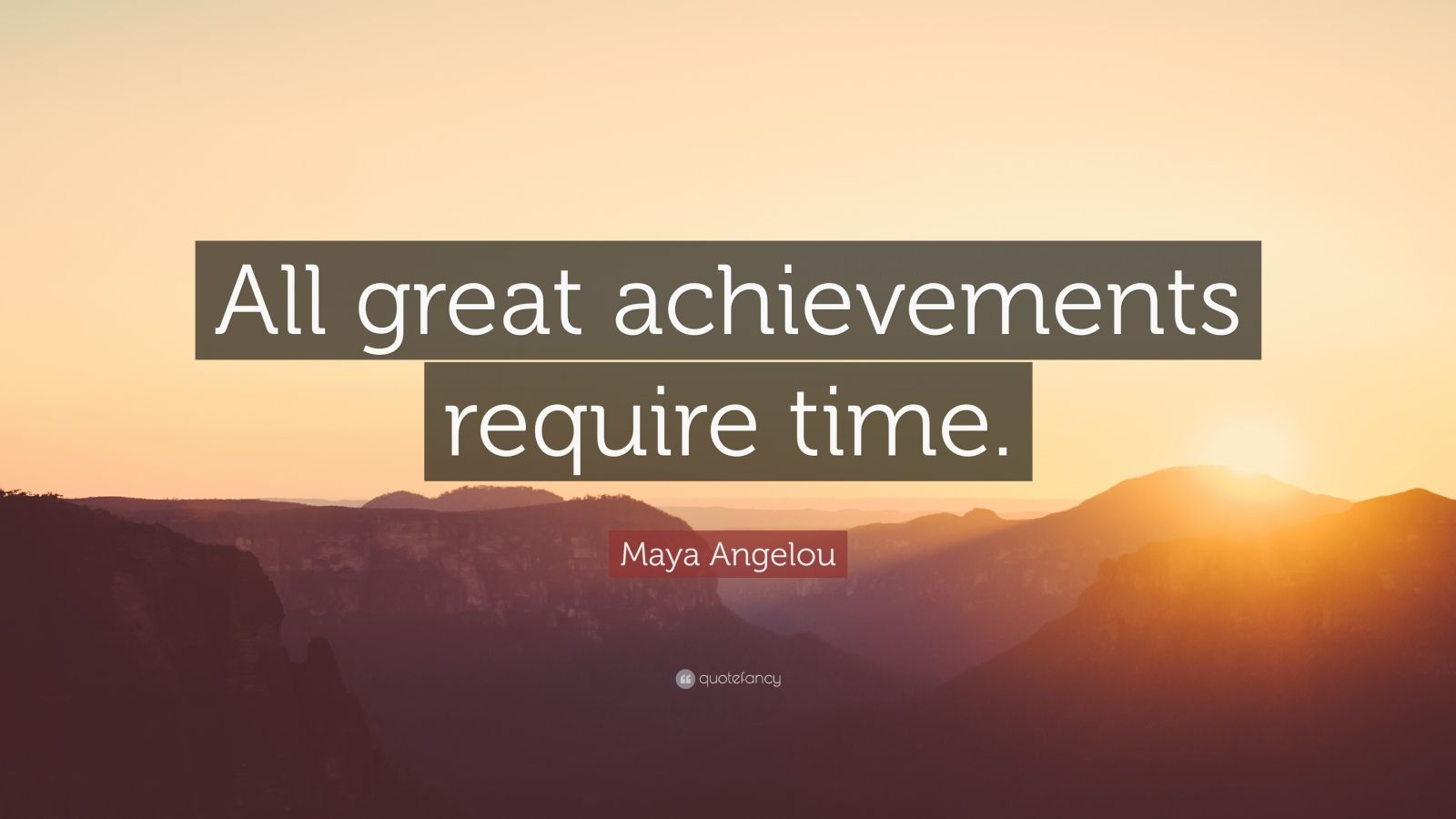 maya angelou quote   u201call great achievements require time