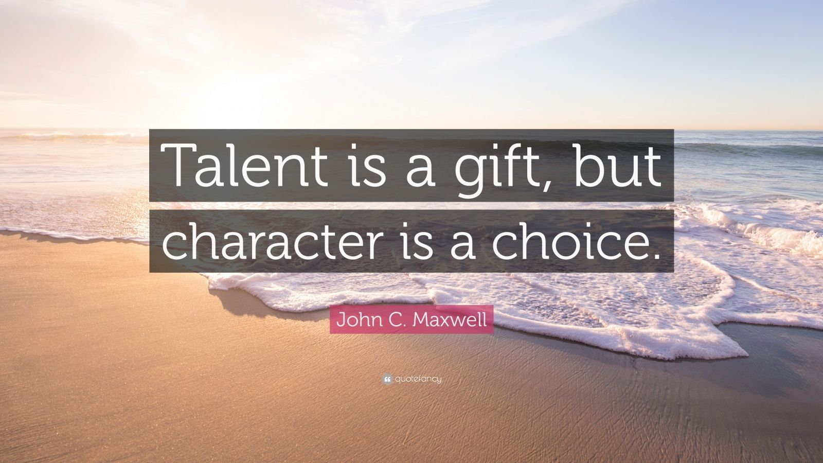 """John C. Maxwell Quote: """"Talent Is A Gift, But Character Is"""