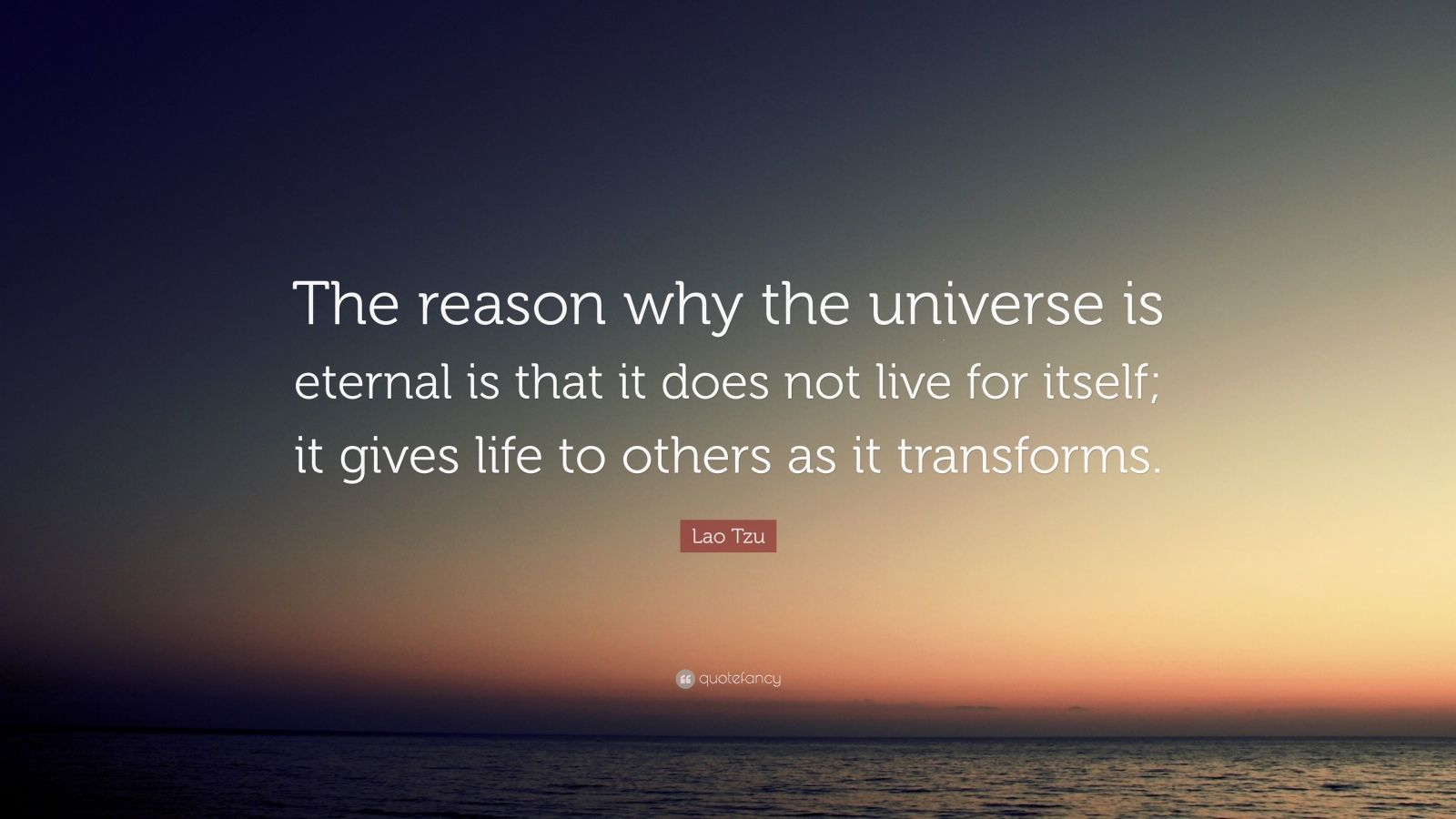 "Lao Tzu Quote: ""The reason why the universe is eternal is that it does not live for itself; it gives life to others as it transforms."""