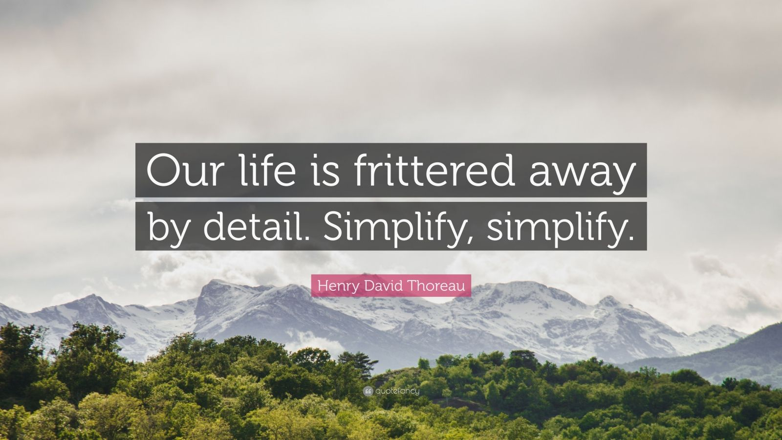 our life is frittered away by detail simplify simplify Our life is frittered away by detail    simplify, simplify - henry david thoreau.