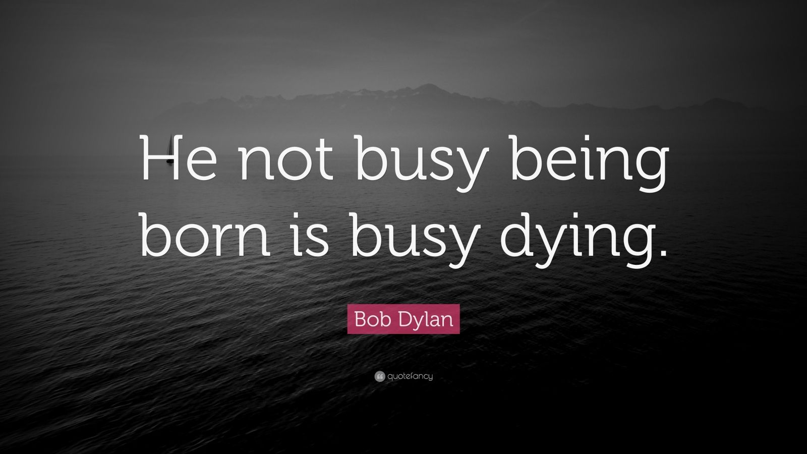 an analysis of contemporary music in he who is not busy being born is busy dying by bob dylan It's alright, ma (i'm only bleeding) words and music bob dylan the hollow horn plays wasted words proves to warn that he not busy being born is busy dying.