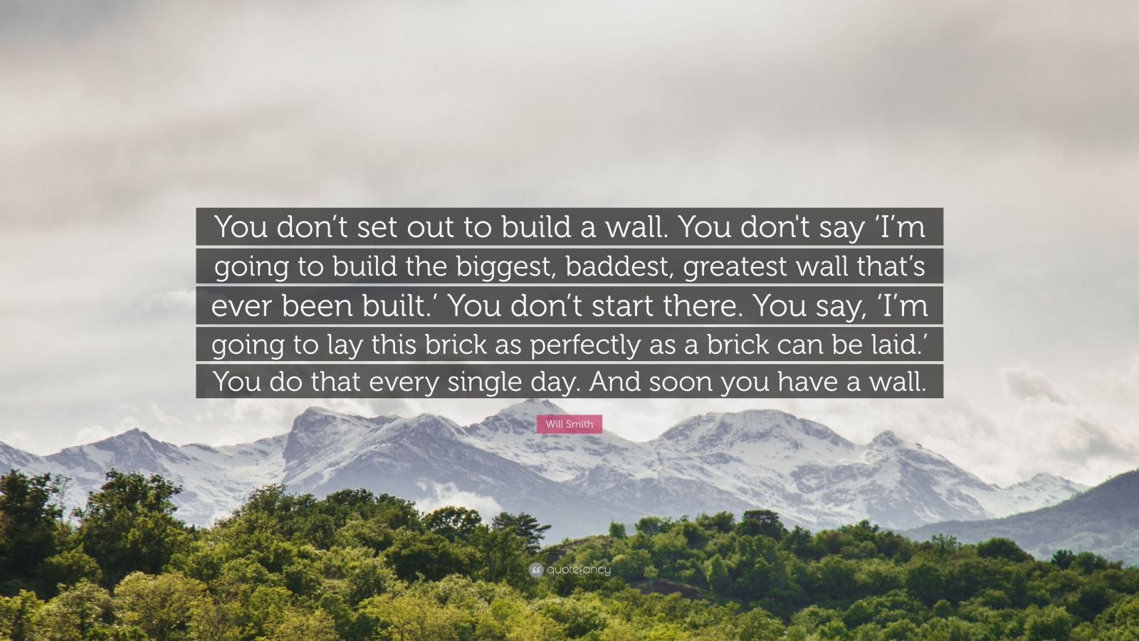 """Will Smith Quote: """"You don't set out to build a wall. You don't say 'I'm going to build the biggest, baddest, greatest wall that's ever been built.' You don't start there. You say, 'I'm going to lay this brick as perfectly as a brick can be laid.' You do that every single day. And soon you have a wall."""""""