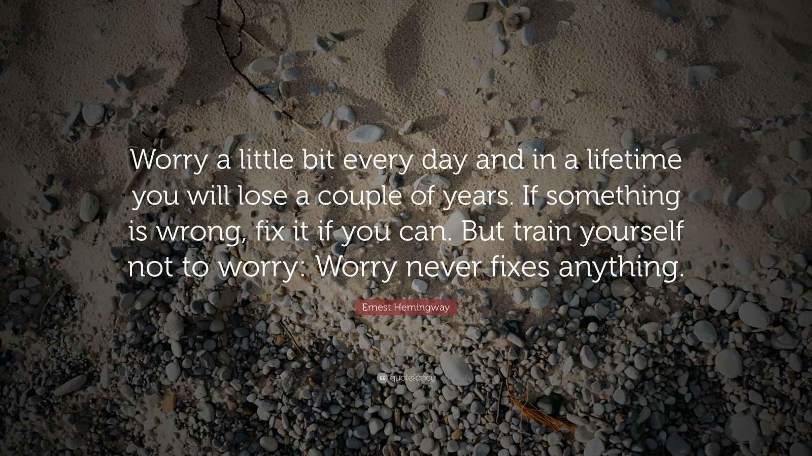 "Ernest Hemingway Quote: ""Worry a little bit every day and in a lifetime you will lose a couple of years.  If something is wrong, fix it if you can. But train yourself not to worry:  Worry never fixes anything.                  """