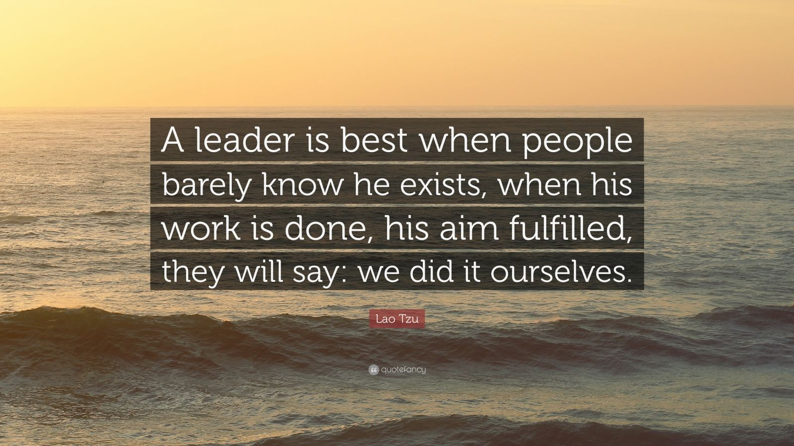 "Lao Tzu Quote: ""A leader is best when people barely know he exists, when his work is done, his aim fulfilled, they will say: we did it ourselves."""