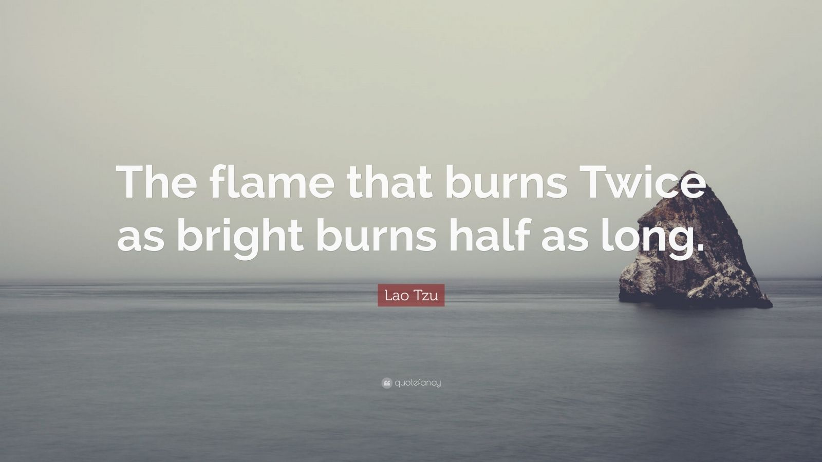 "Lao Tzu Quote: ""The flame that burns Twice as bright burns half as long."""