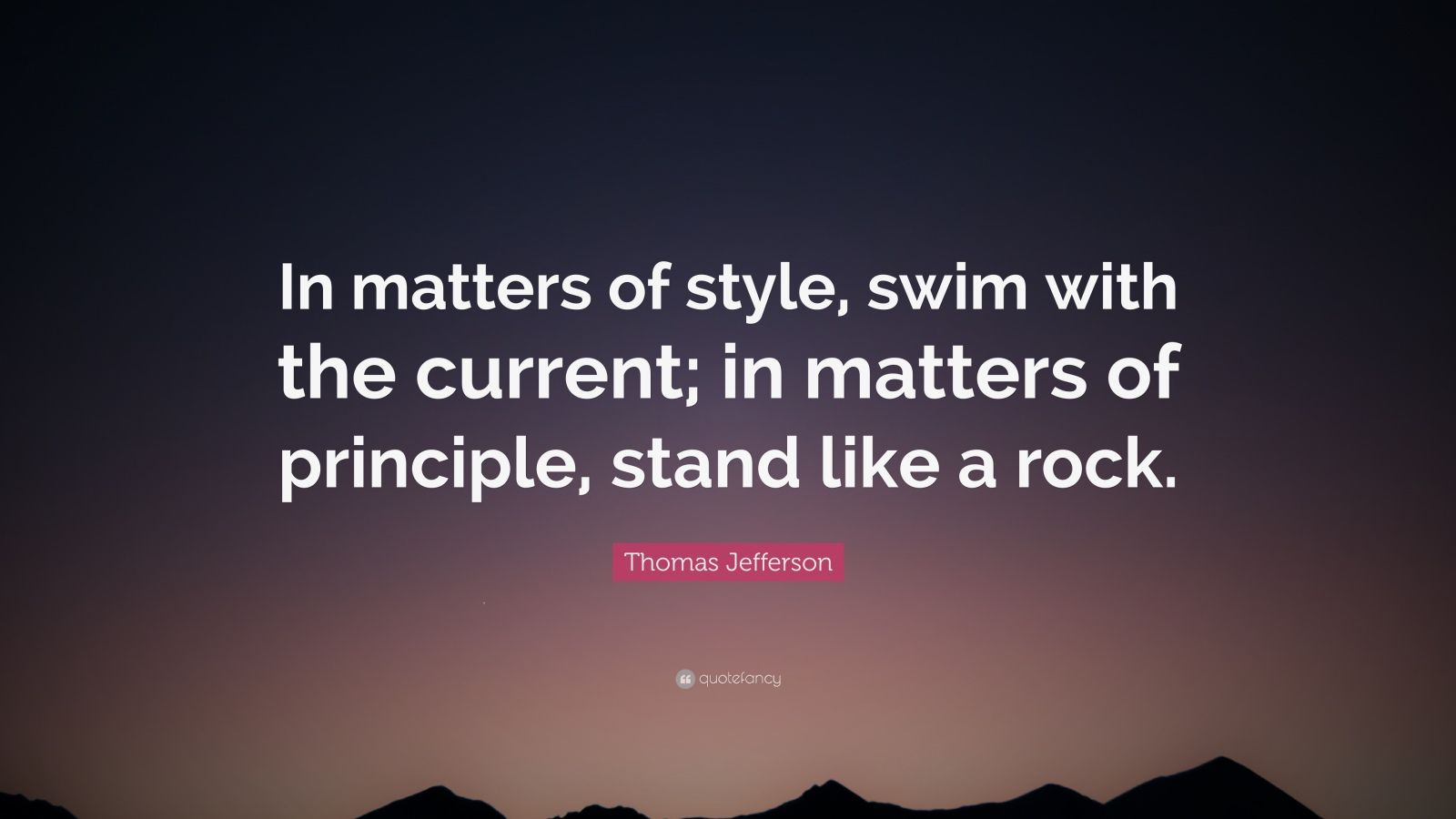 "matter of principle An inspirational quote by thomas jefferson about the value of integrity: ""in  matters of principle, stand like a rock in matters of taste, swim with the current ."