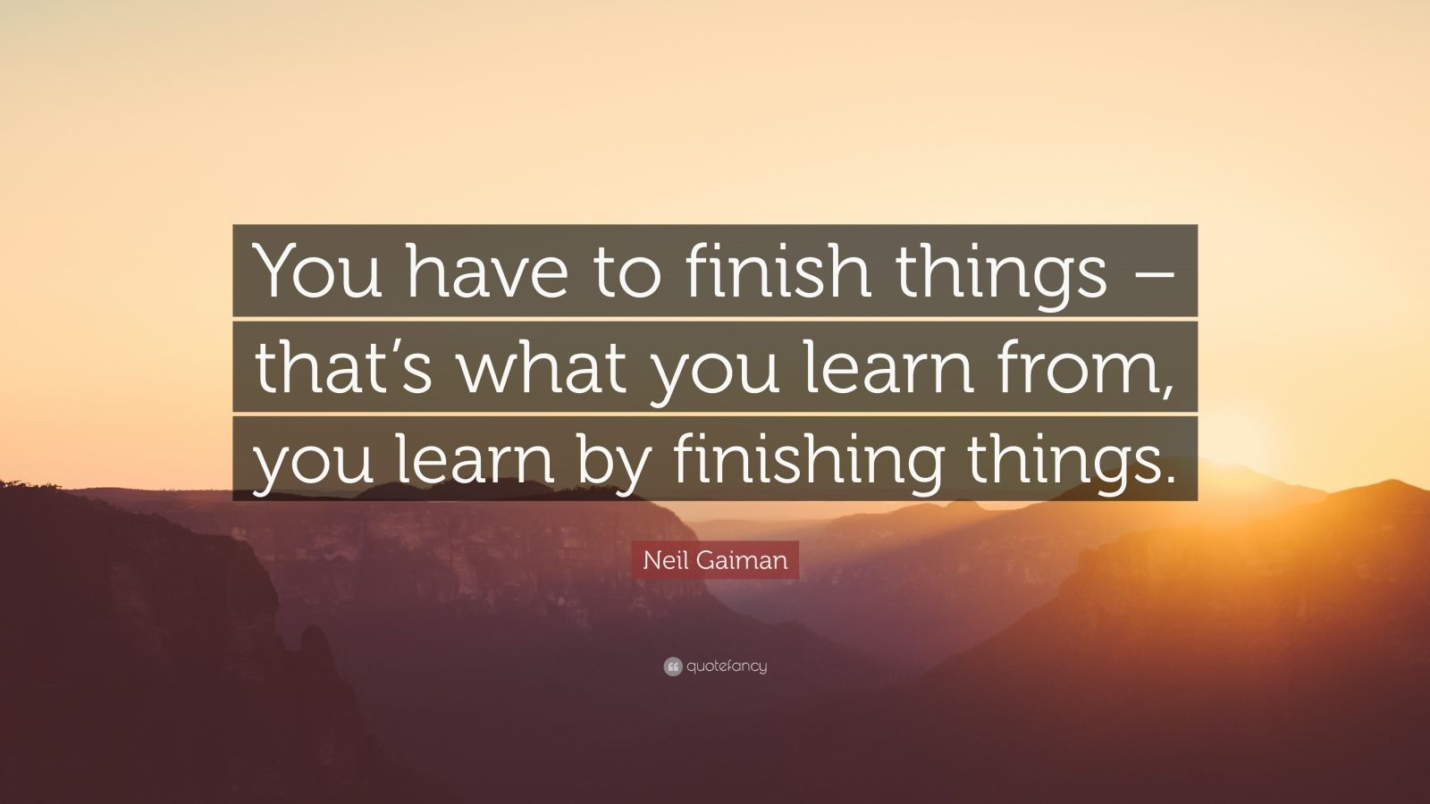 """Neil Gaiman Quote: """"You have to finish things – that's what you learn from, you learn by finishing things."""""""
