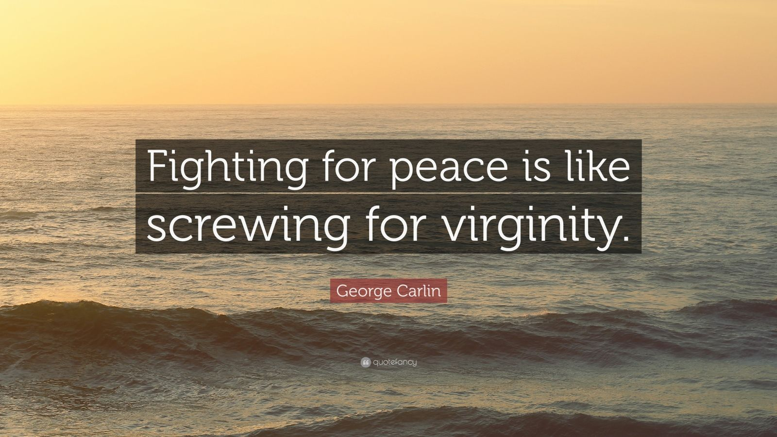 The fighting for peace is like screwing for virginity great
