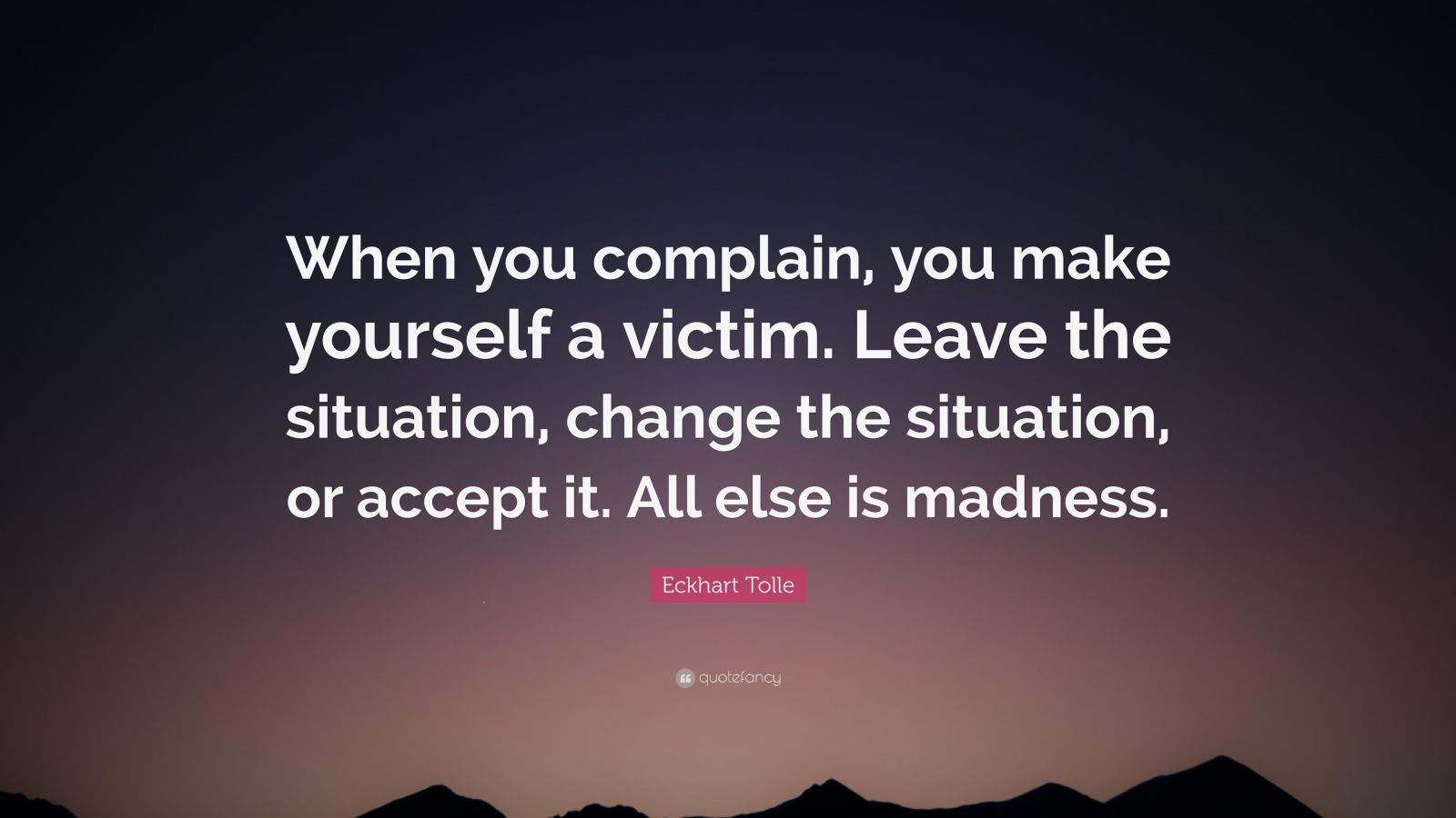 "Eckhart Tolle Quote: ""When you complain, you make yourself a victim. Leave the situation, change the situation, or accept it. All else is madness."""